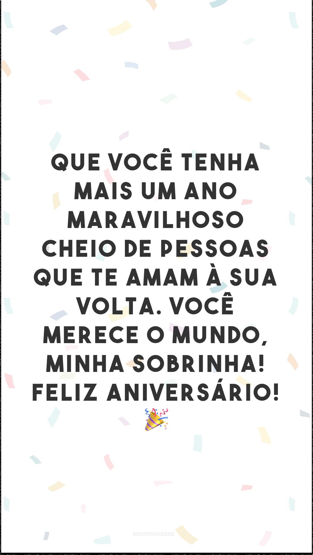 Que você tenha mais um ano maravilhoso cheio de pessoas que te amam à sua volta. Você merece o mundo, minha sobrinha! Feliz aniversário! 🎉