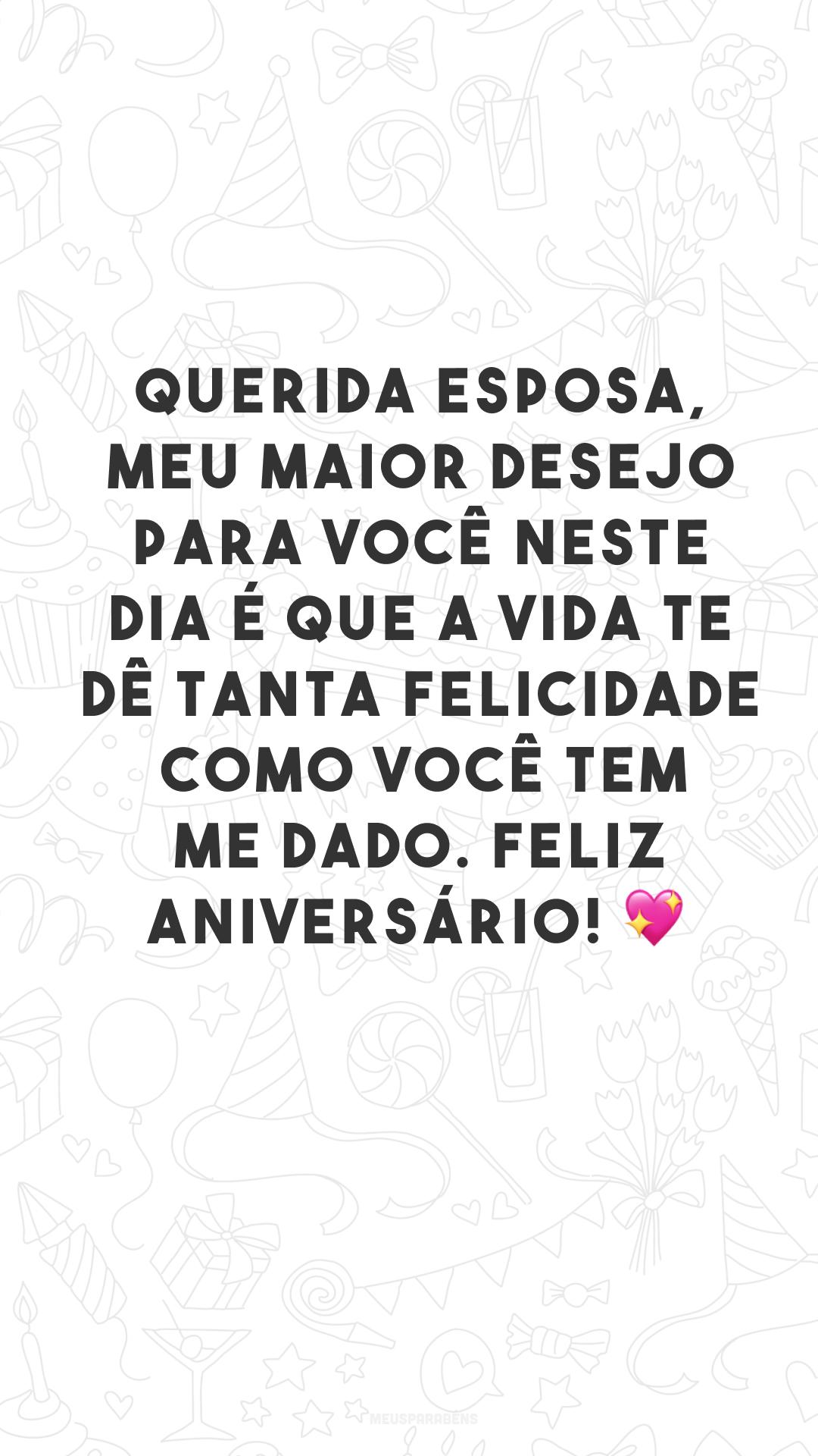 Querida esposa, meu maior desejo para você neste dia é que a vida te dê tanta felicidade como você tem me dado. Feliz aniversário! 💖<br />