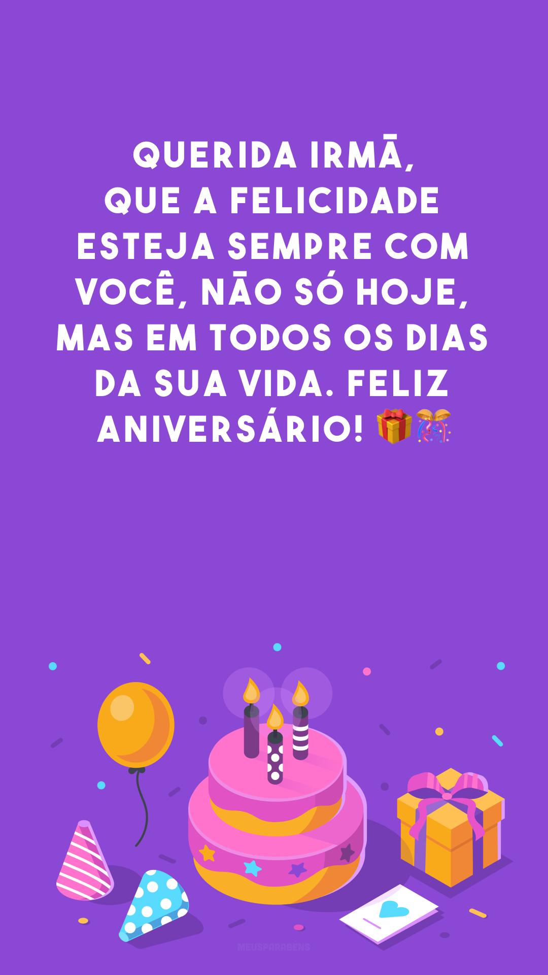 Querida irmã, que a felicidade esteja sempre com você, não só hoje, mas em todos os dias da sua vida. Feliz aniversário! 🎁🎊
