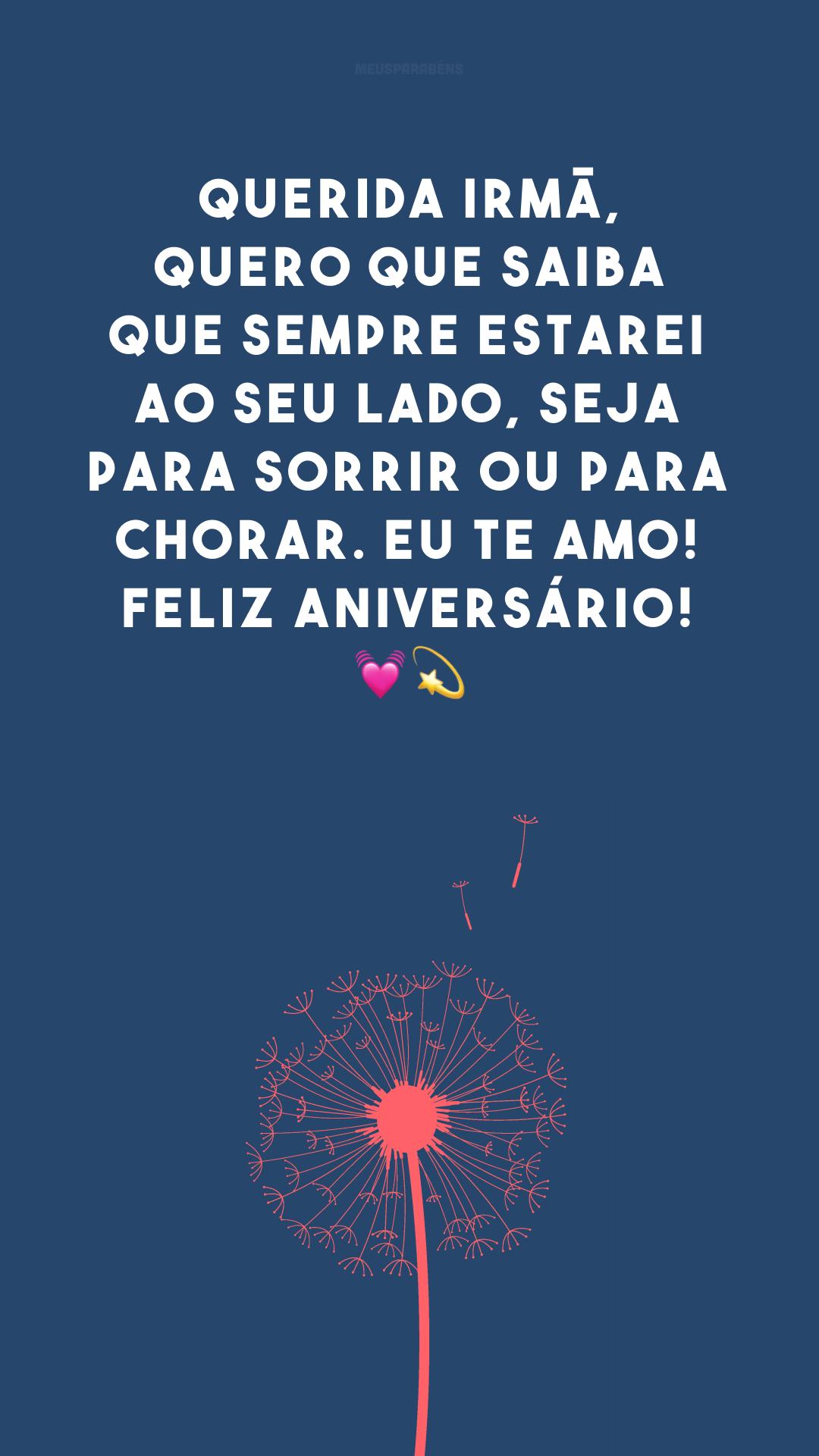 Querida irmã, quero que saiba que sempre estarei ao seu lado, seja para sorrir ou para chorar. Eu te amo! Feliz aniversário! ??