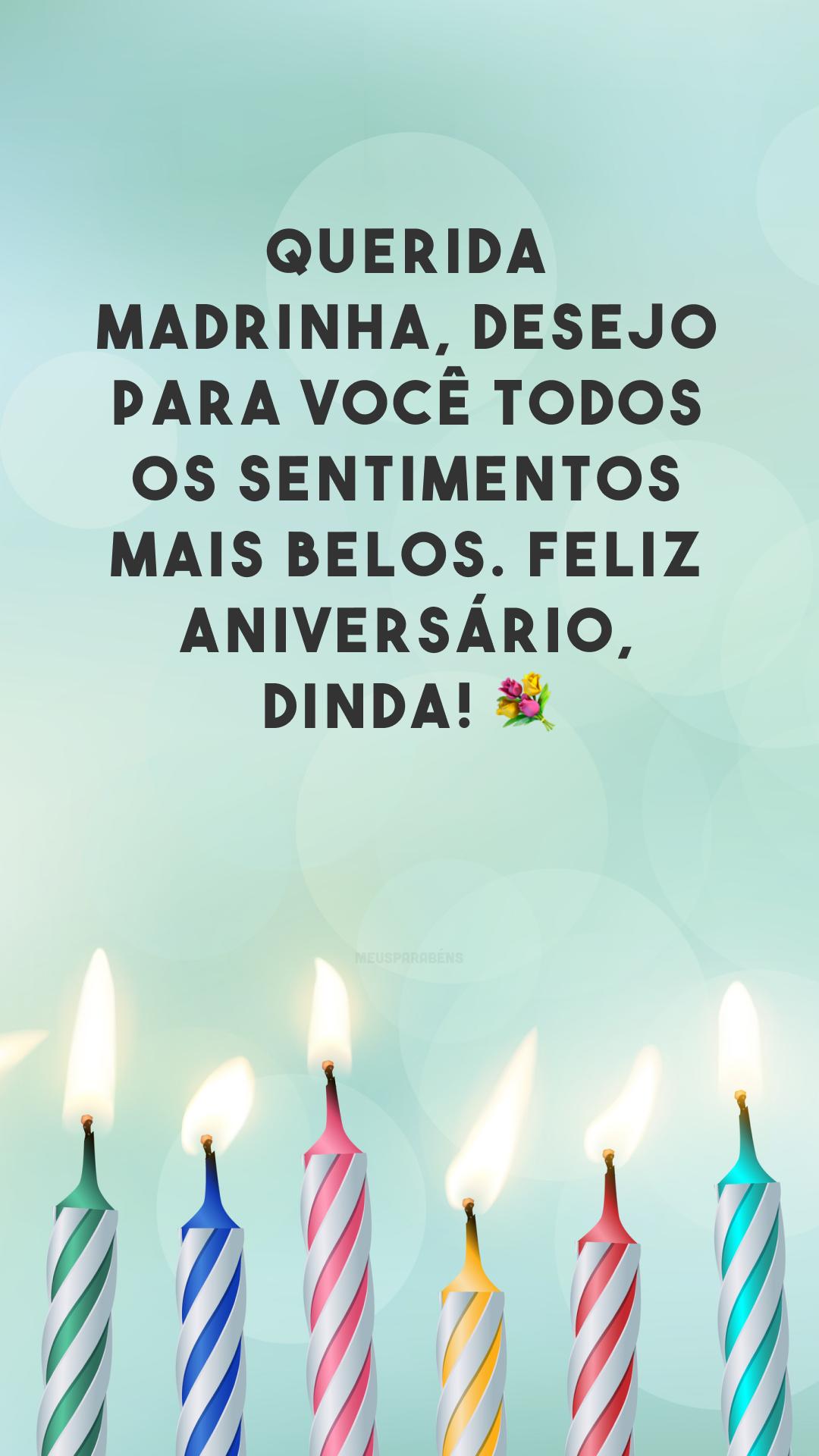 Querida madrinha, desejo para você todos os sentimentos mais belos. Feliz aniversário, dinda! 💐