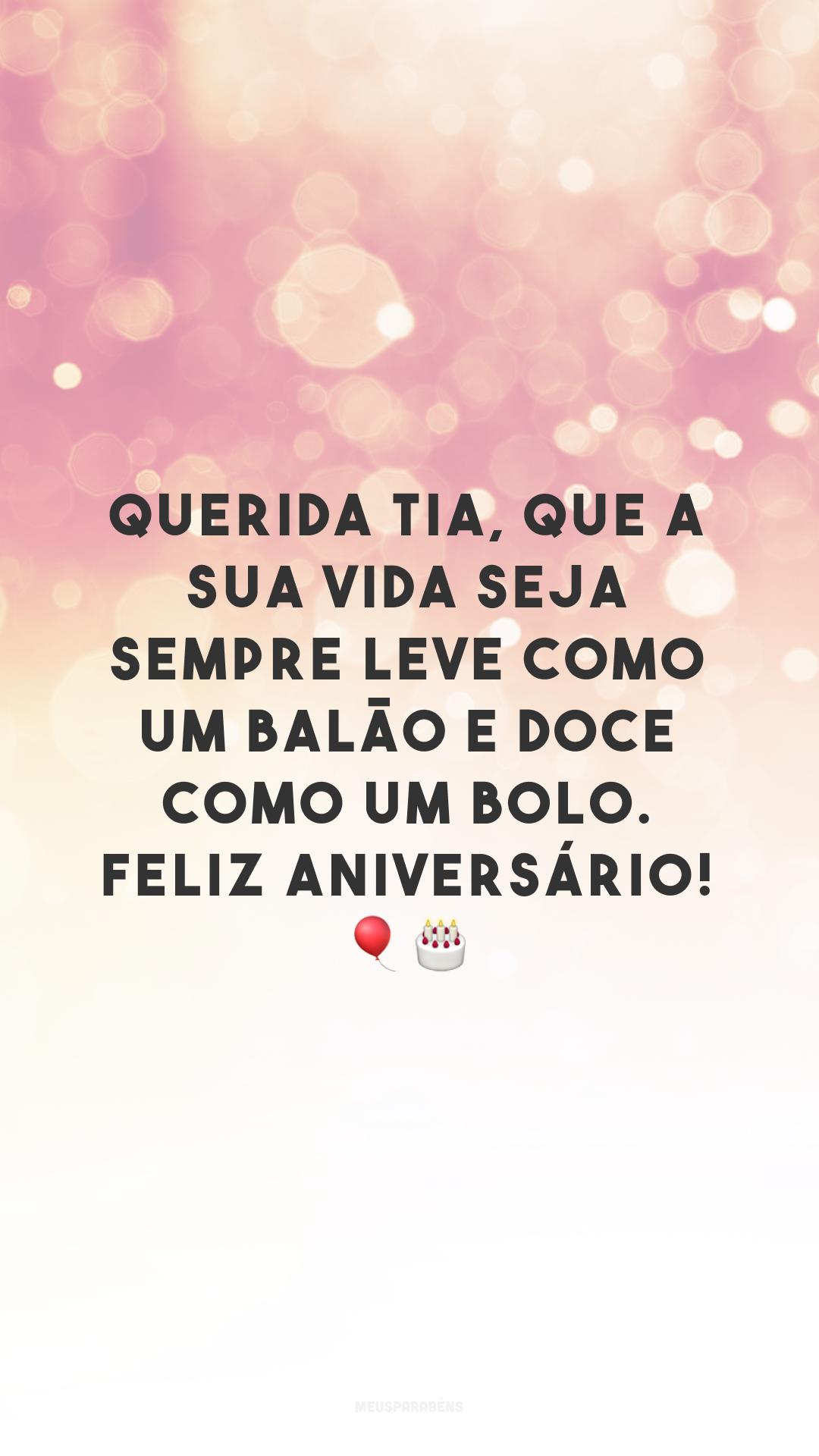 Querida tia, que a sua vida seja sempre leve como um balão e doce como um bolo. Feliz aniversário! 🎈🎂