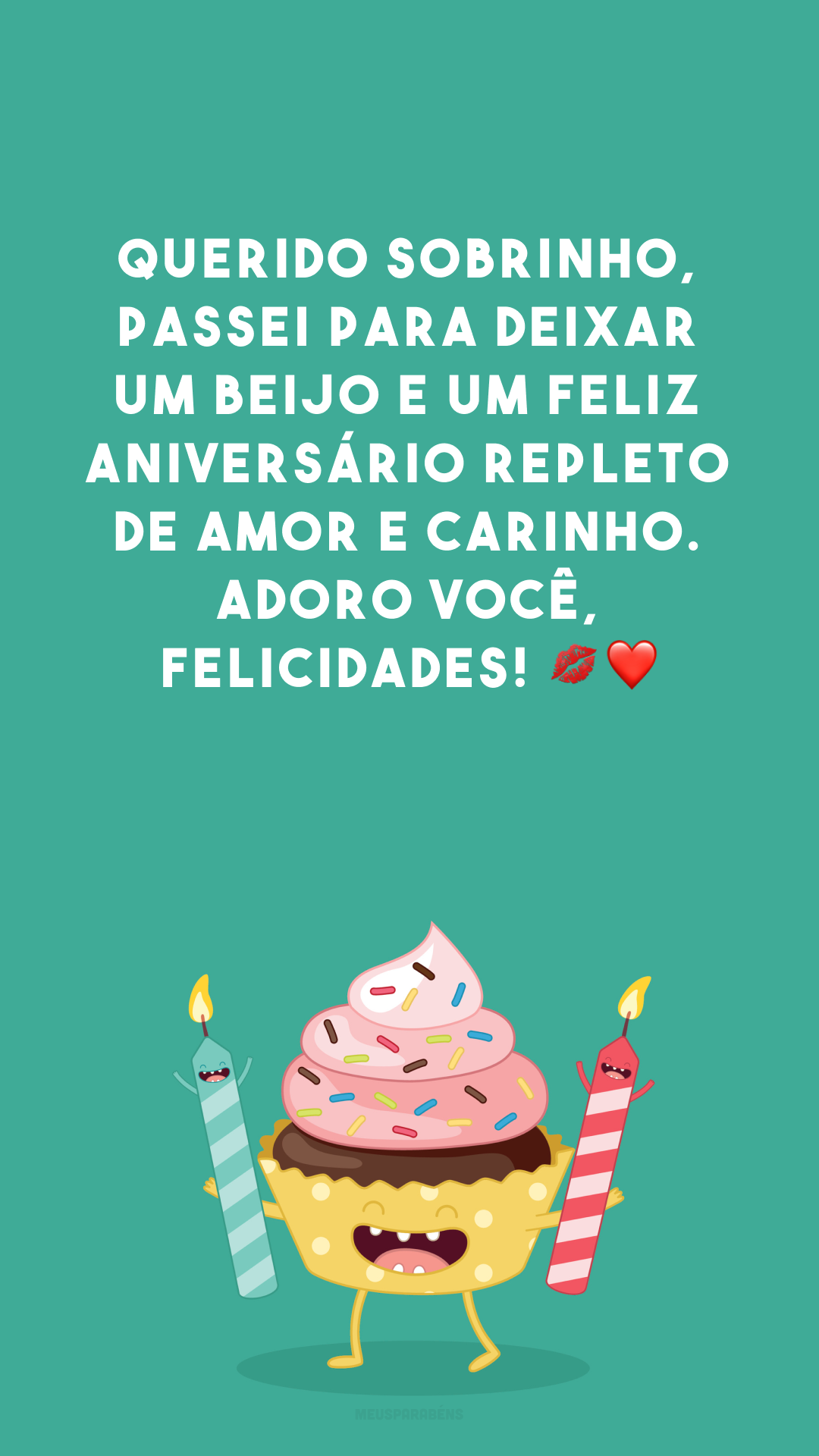 Querido sobrinho, passei para deixar um beijo e um feliz aniversário repleto de amor e carinho. Adoro você, felicidades! 💋❤