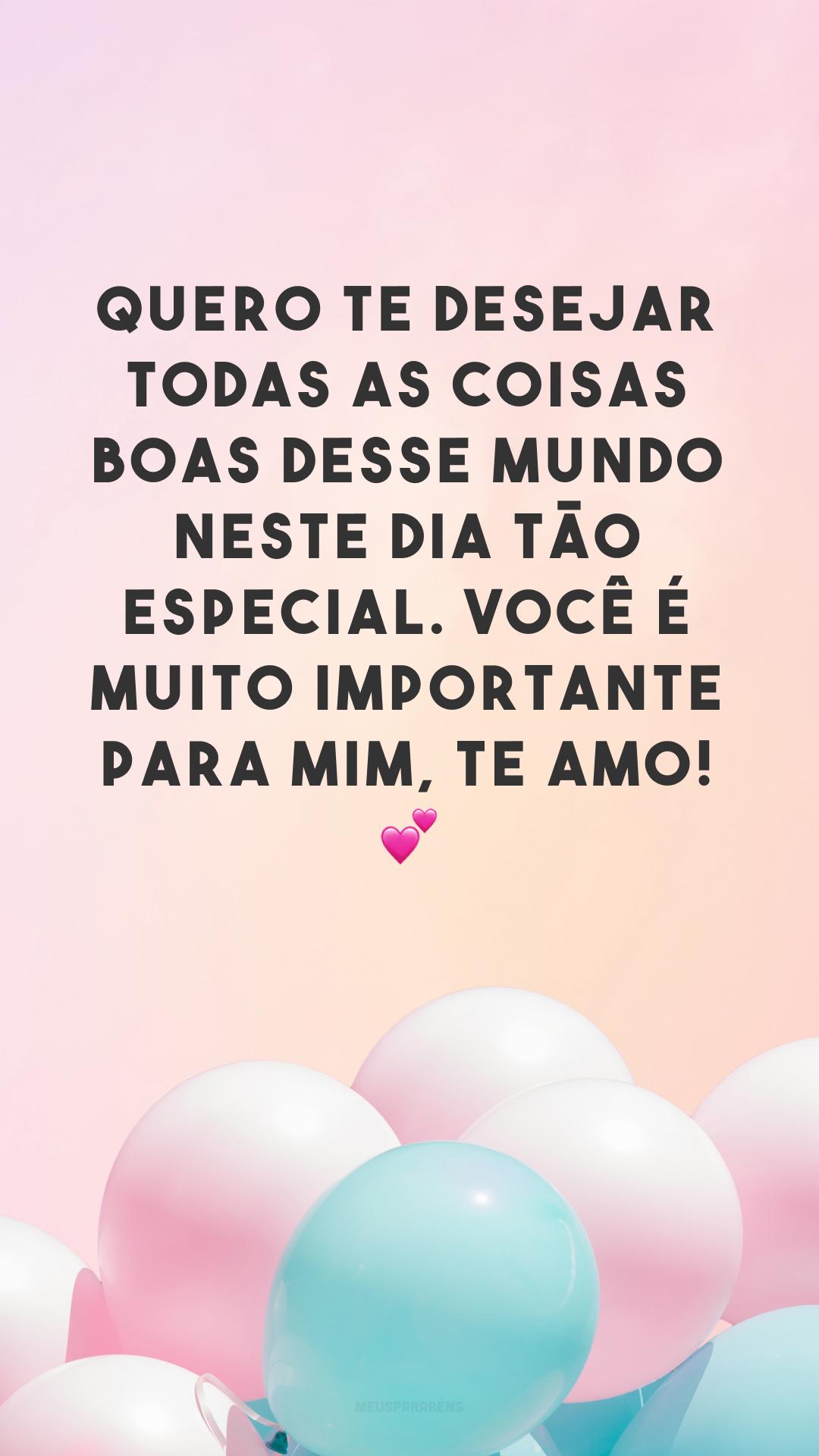 Quero te desejar todas as coisas boas desse mundo neste dia tão especial. Você é muito importante para mim, te amo! 💕