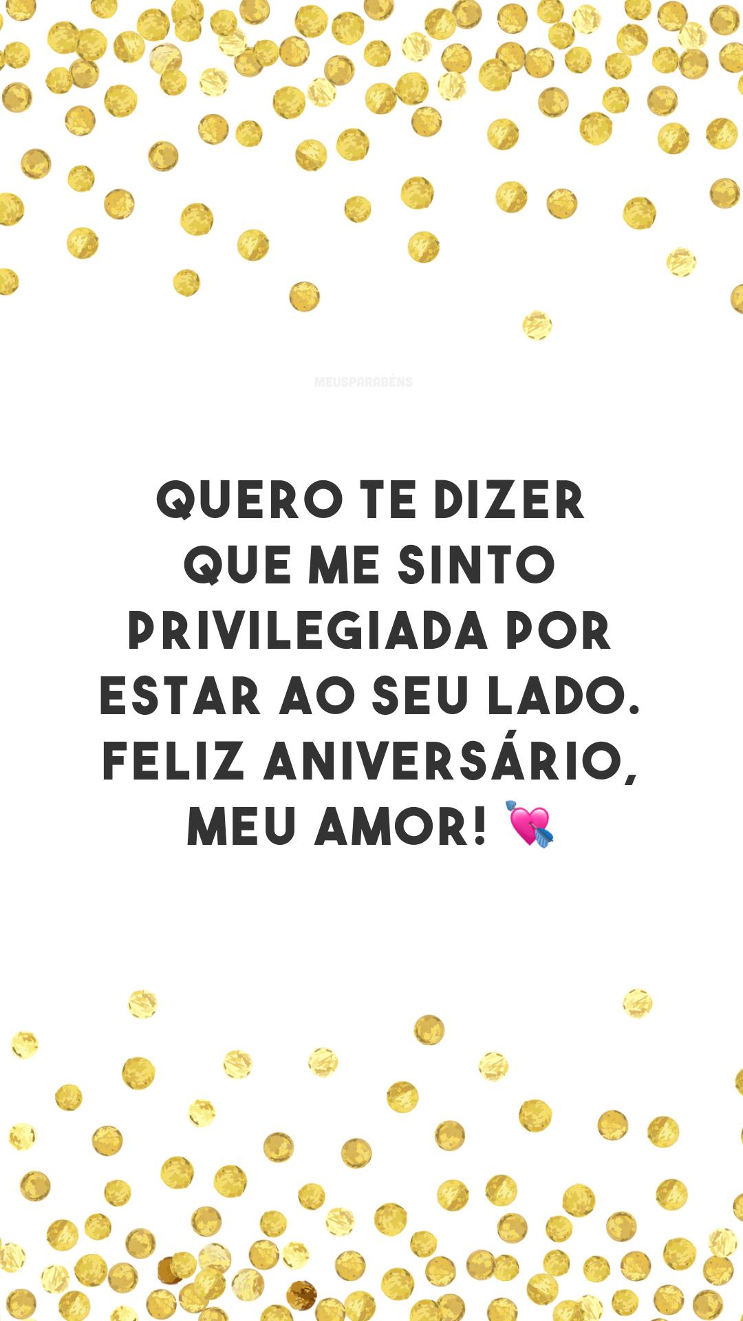 Quero te dizer que me sinto privilegiada por estar ao seu lado. Feliz aniversário, meu amor! 💘