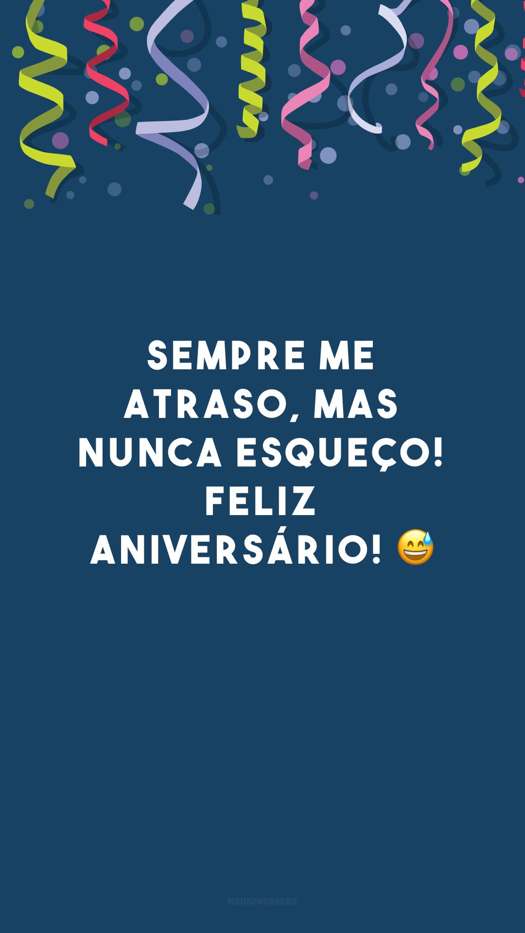 Sempre me atraso, mas nunca esqueço! Feliz aniversário! 😅