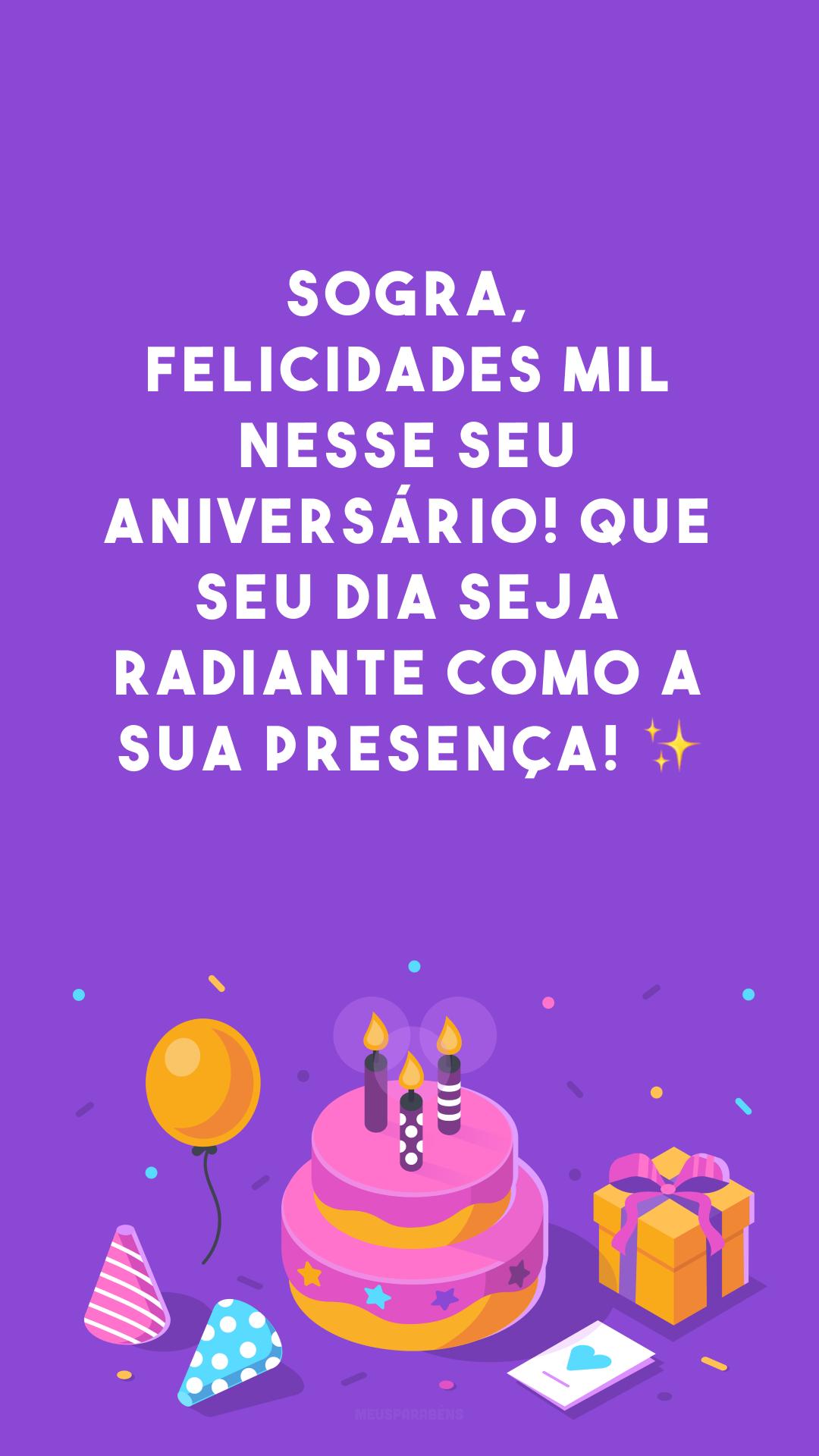 Sogra, felicidades mil nesse seu aniversário! Que seu dia seja radiante como a sua presença! ✨