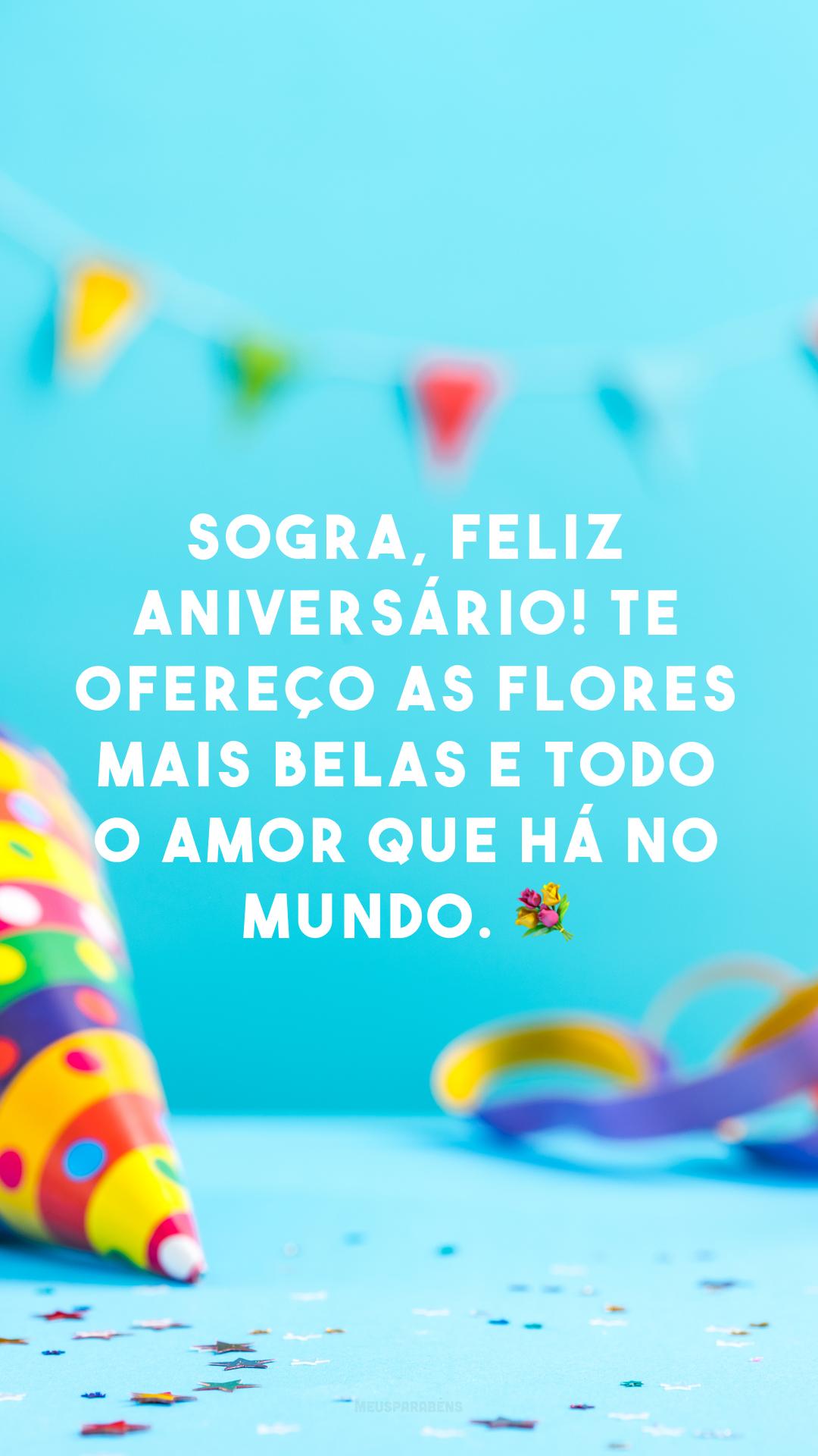 Sogra, feliz aniversário! Te ofereço as flores mais belas e todo o amor que há no mundo. 💐