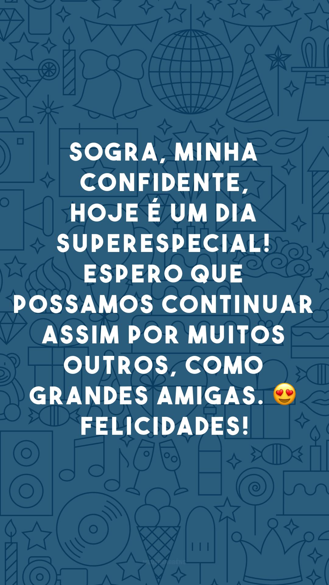 Sogra, minha confidente, hoje é um dia superespecial! Espero que possamos continuar assim por muitos outros, como grandes amigas. 😍 Felicidades!