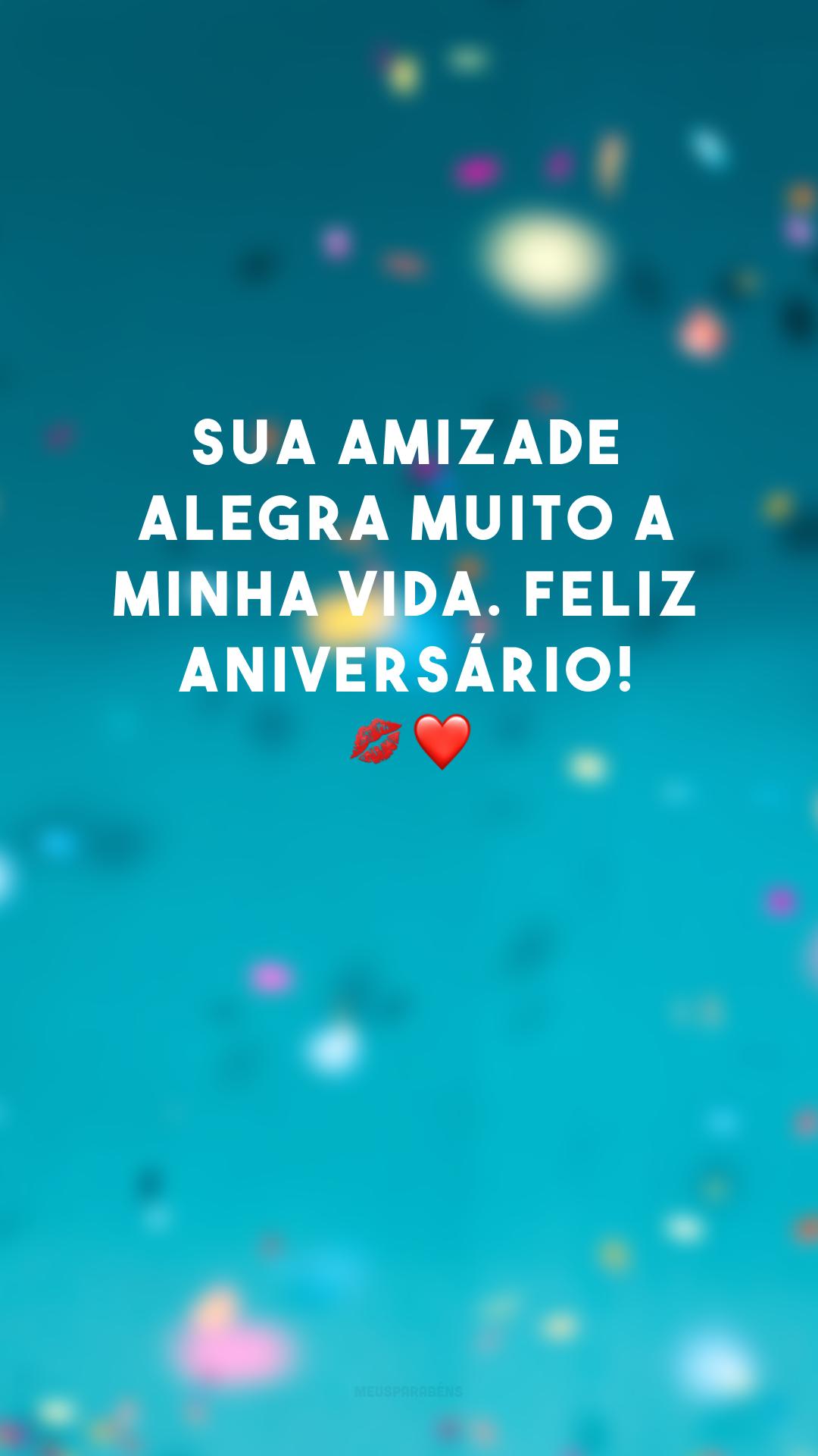 Sua amizade alegra muito a minha vida. Feliz aniversário! 💋❤
