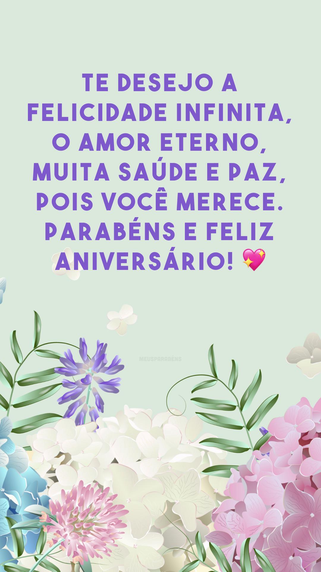 Te desejo a felicidade infinita, o amor eterno, muita saúde e paz, pois você merece. Parabéns e feliz aniversário! 💖