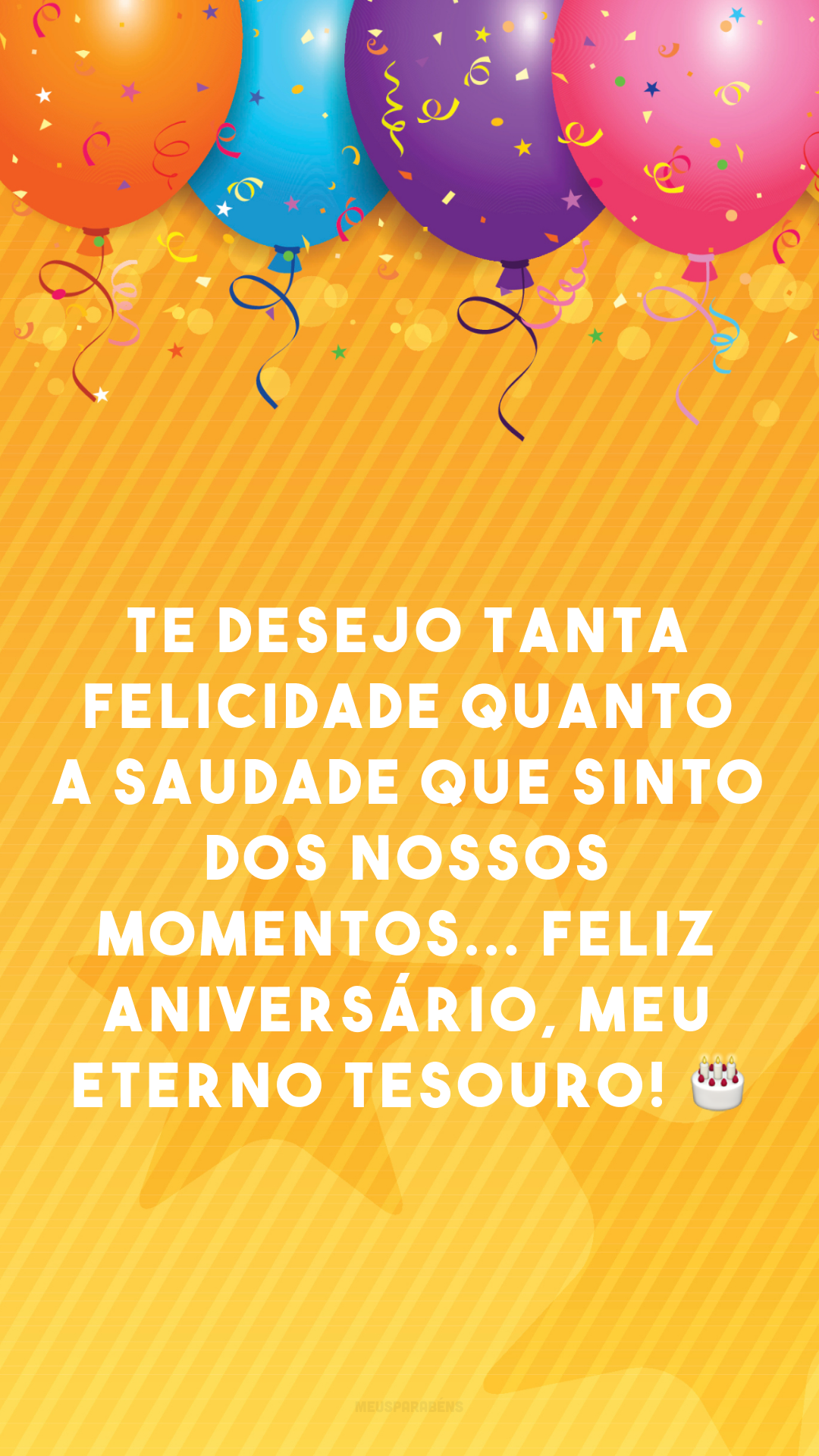 Te desejo tanta felicidade quanto a saudade que sinto dos nossos momentos... Feliz aniversário, meu eterno tesouro! 🎂