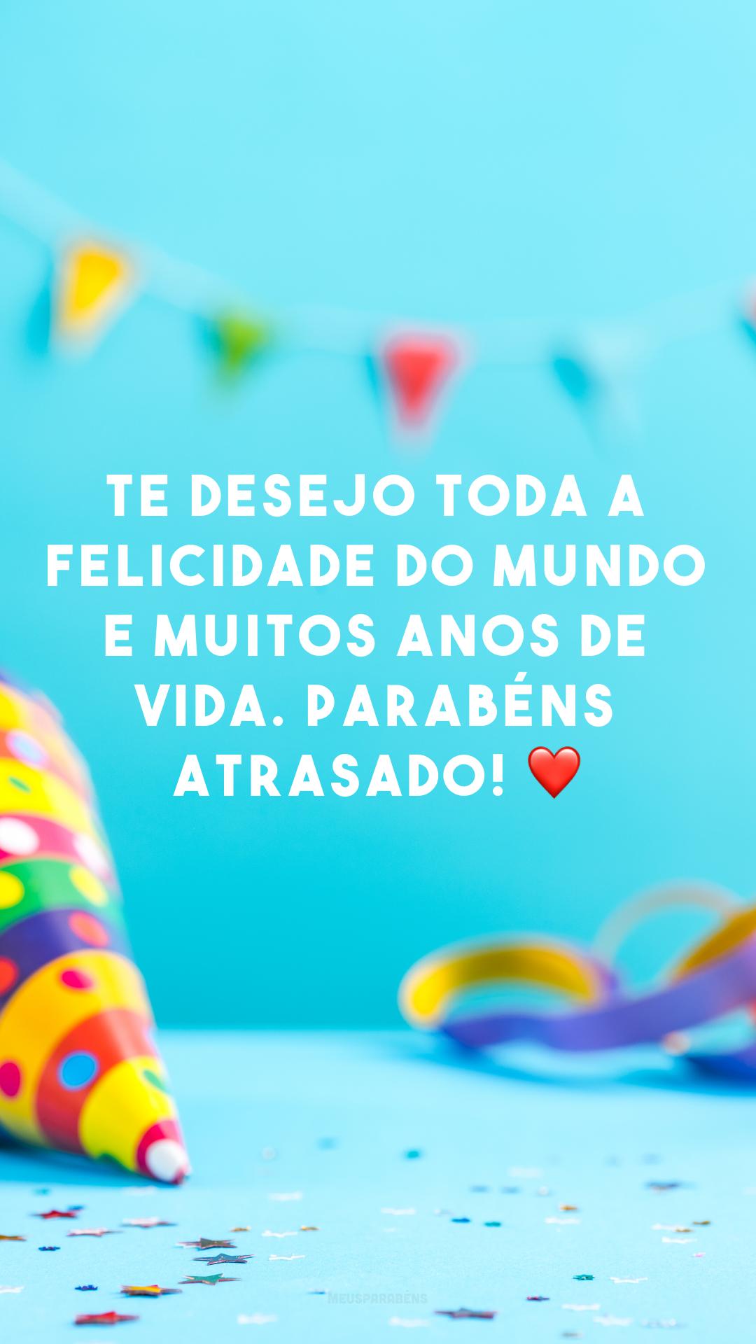 Te desejo toda a felicidade do mundo e muitos anos de vida. Parabéns atrasado! ❤