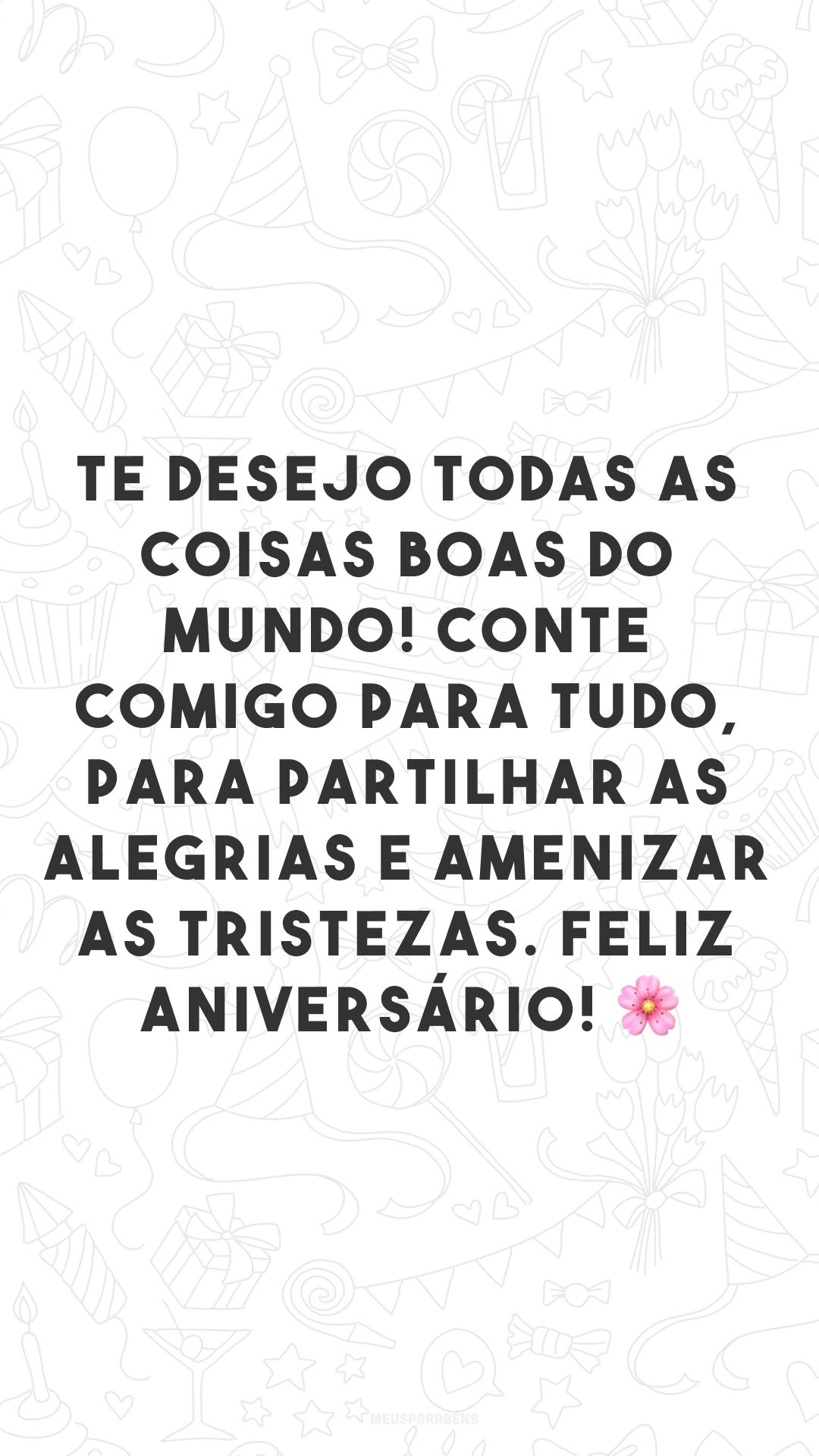 Te desejo todas as coisas boas do mundo! Conte comigo para tudo, para partilhar as alegrias e amenizar as tristezas. Feliz aniversário! 🌸