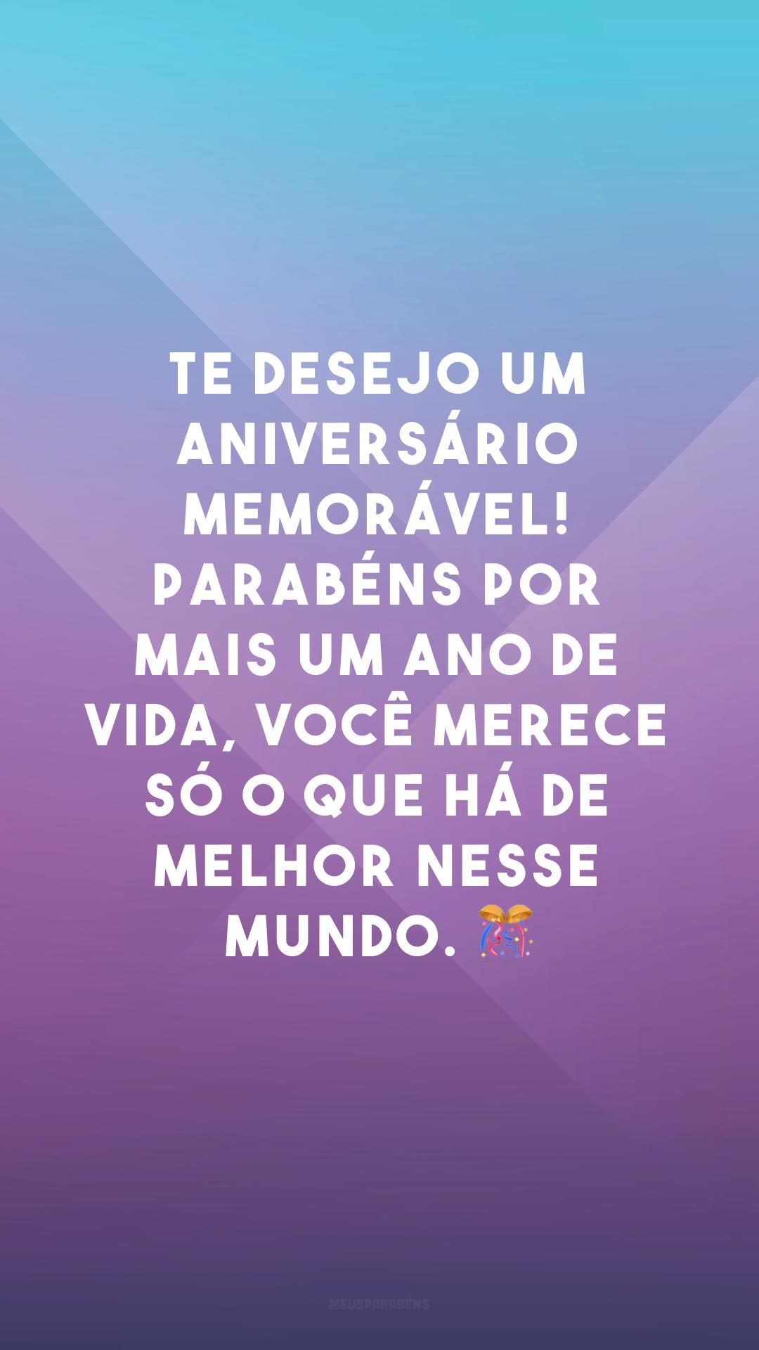 Te desejo um aniversário memorável! Parabéns por mais um ano de vida, você merece só o que há de melhor nesse mundo. 🎊