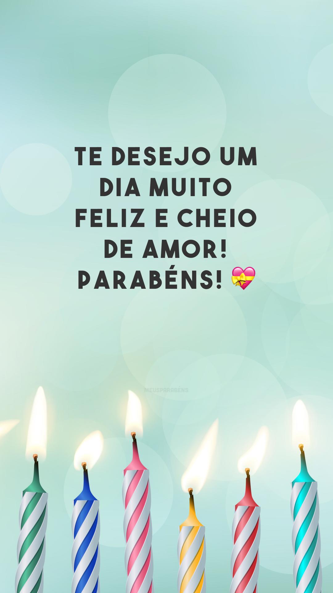 Te desejo um dia muito feliz e cheio de amor! Parabéns! 💝