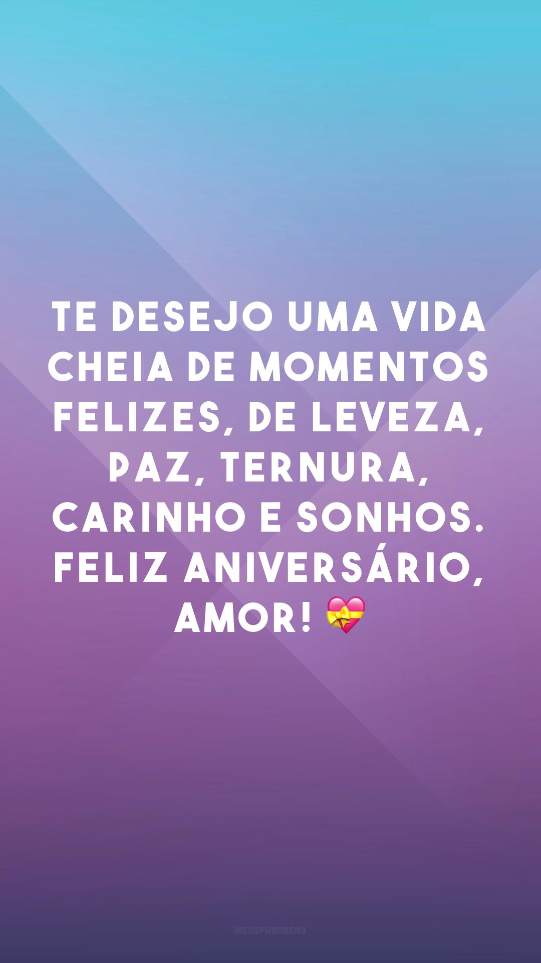 Te desejo uma vida cheia de momentos felizes, de leveza, paz, ternura, carinho e sonhos. Feliz aniversário, amor! 💝