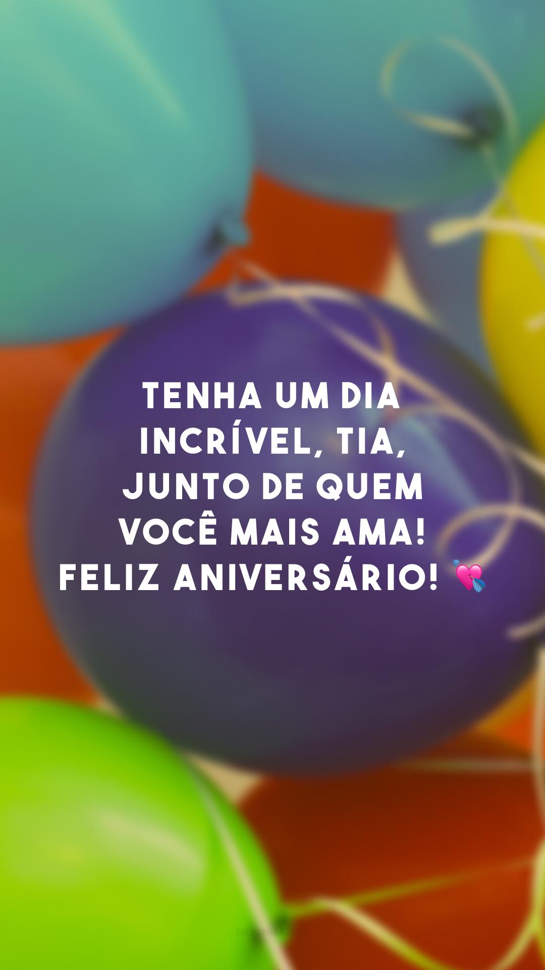 Tenha um dia incrível, tia, junto de quem você mais ama! Feliz aniversário! 💘