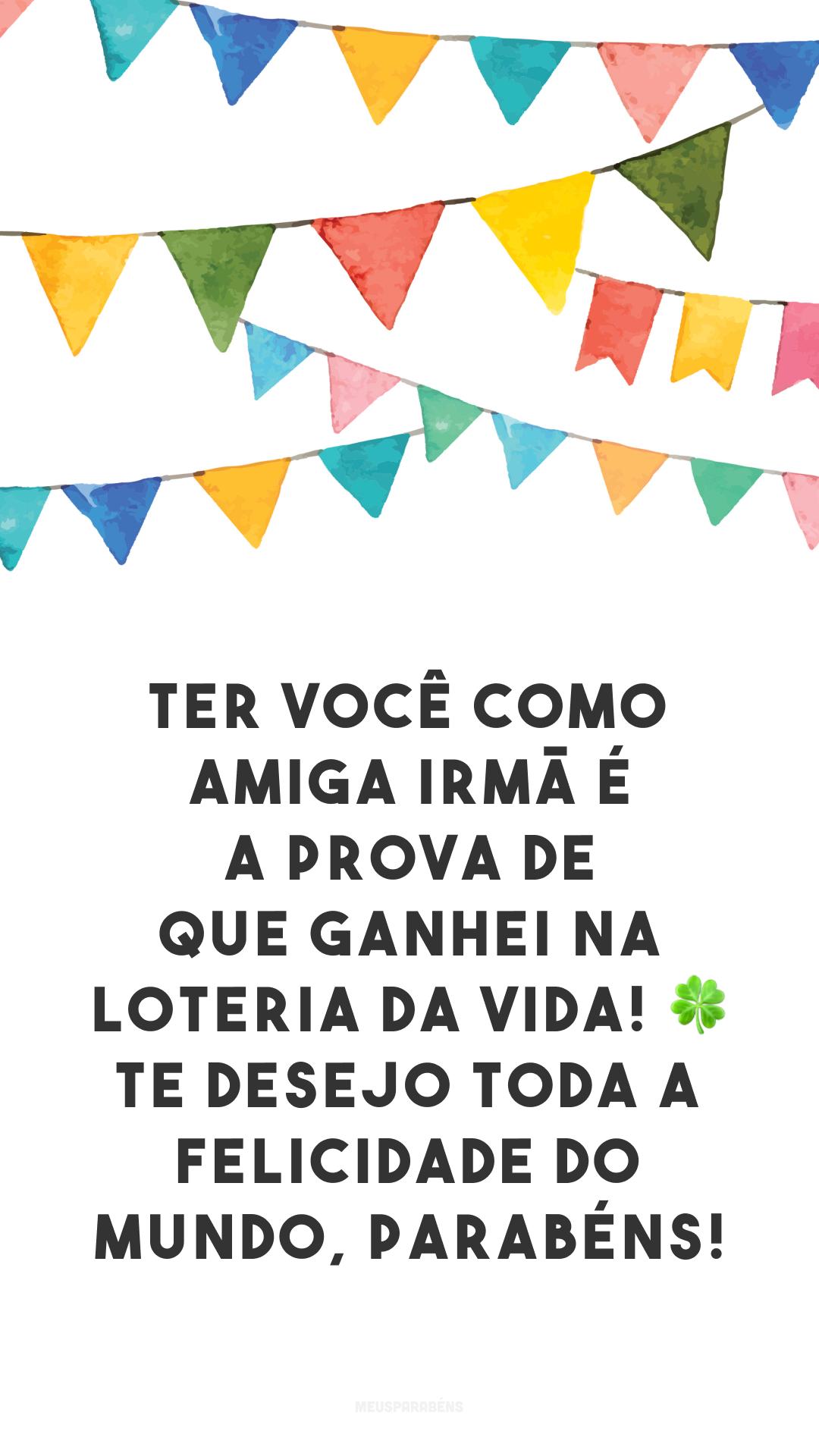 Ter você como amiga irmã é a prova de que ganhei na loteria da vida! 🍀 Te desejo toda a felicidade do mundo, parabéns!