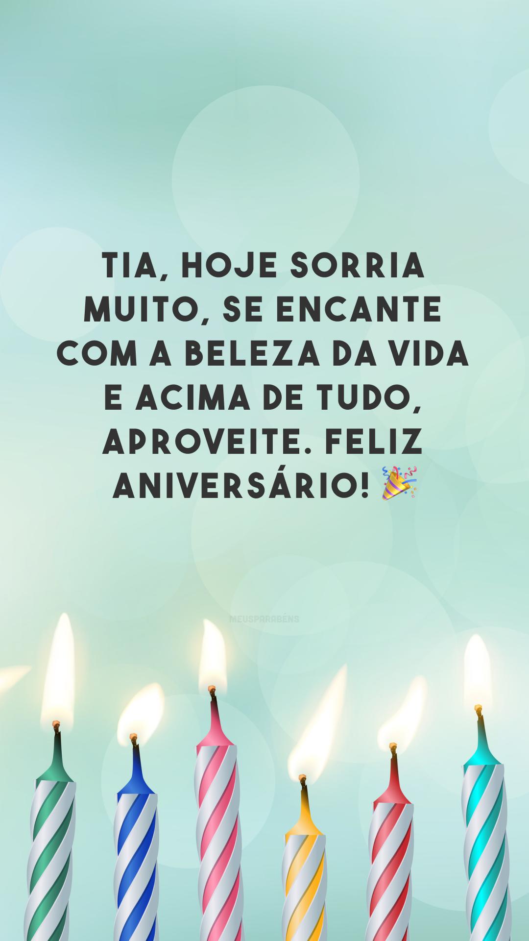 Tia, hoje sorria muito, se encante com a beleza da vida e acima de tudo, aproveite. Feliz aniversário! 🎉