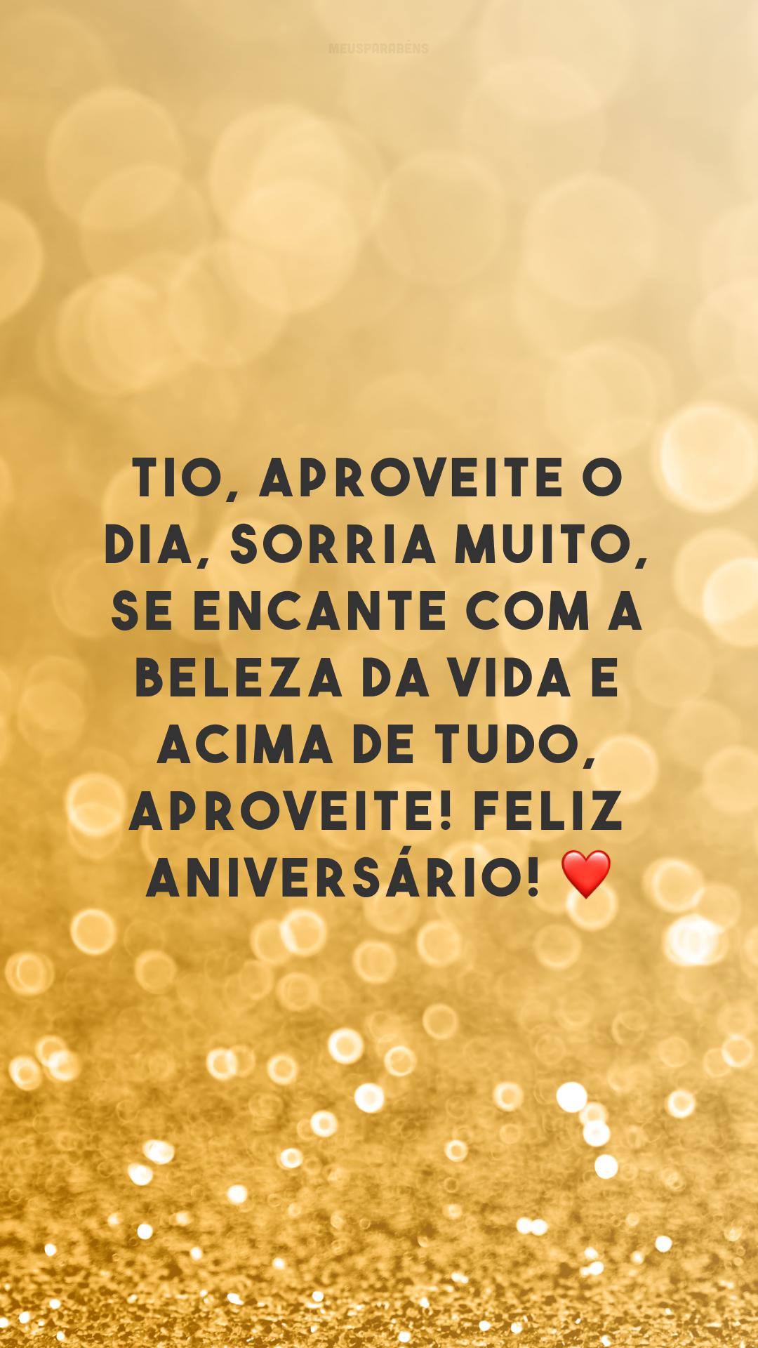 Tio, aproveite o dia, sorria muito, se encante com a beleza da vida e acima de tudo, aproveite! Feliz aniversário! ❤