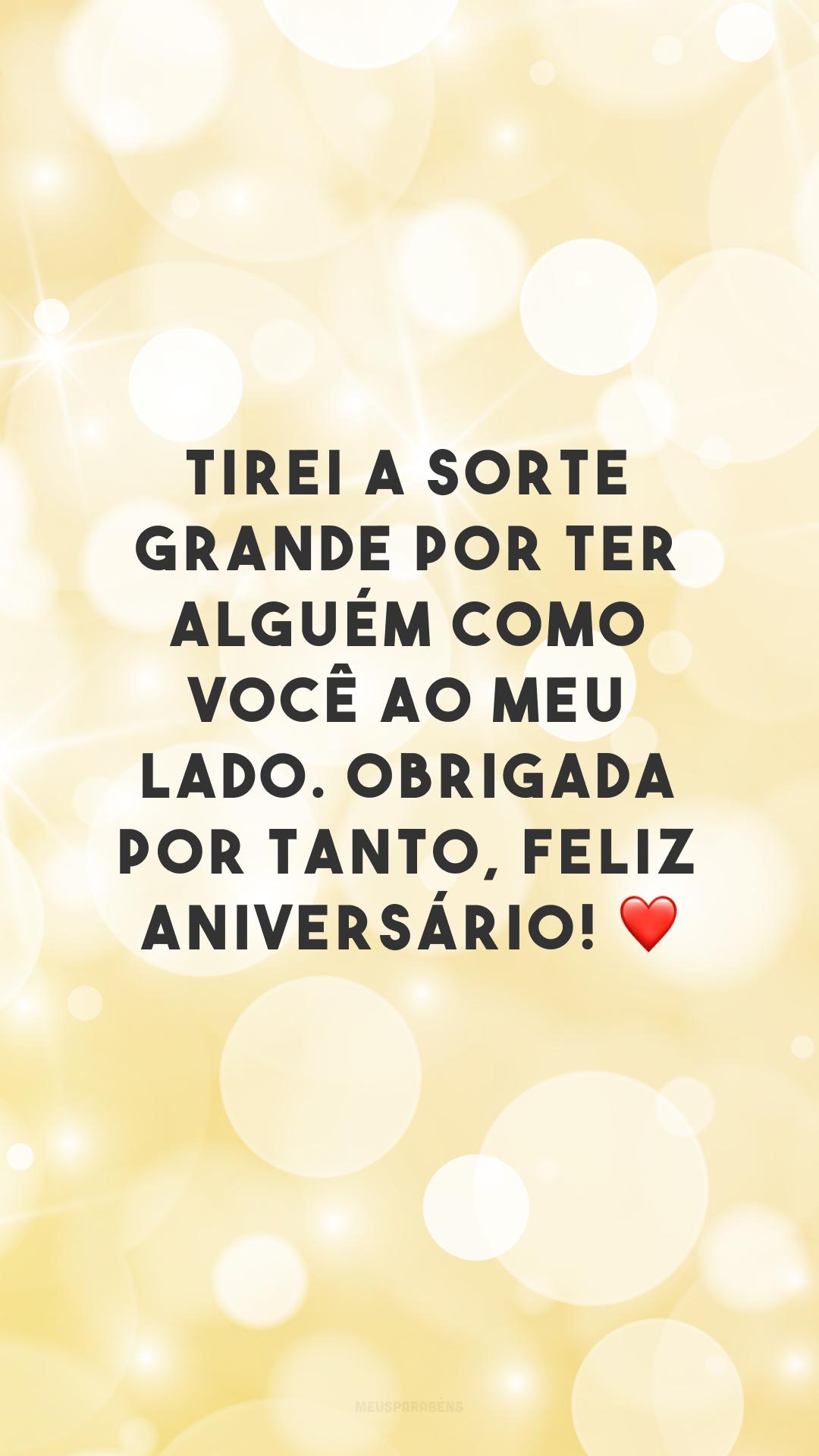 Tirei a sorte grande por ter alguém como você ao meu lado. Obrigada por tanto, feliz aniversário! ❤