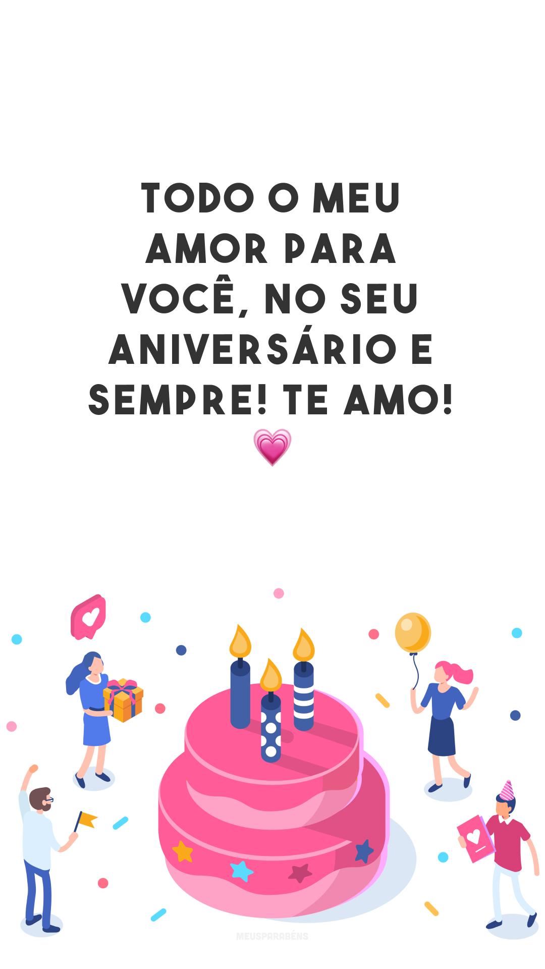 Todo o meu amor para você, no seu aniversário e sempre! Te amo! 💗