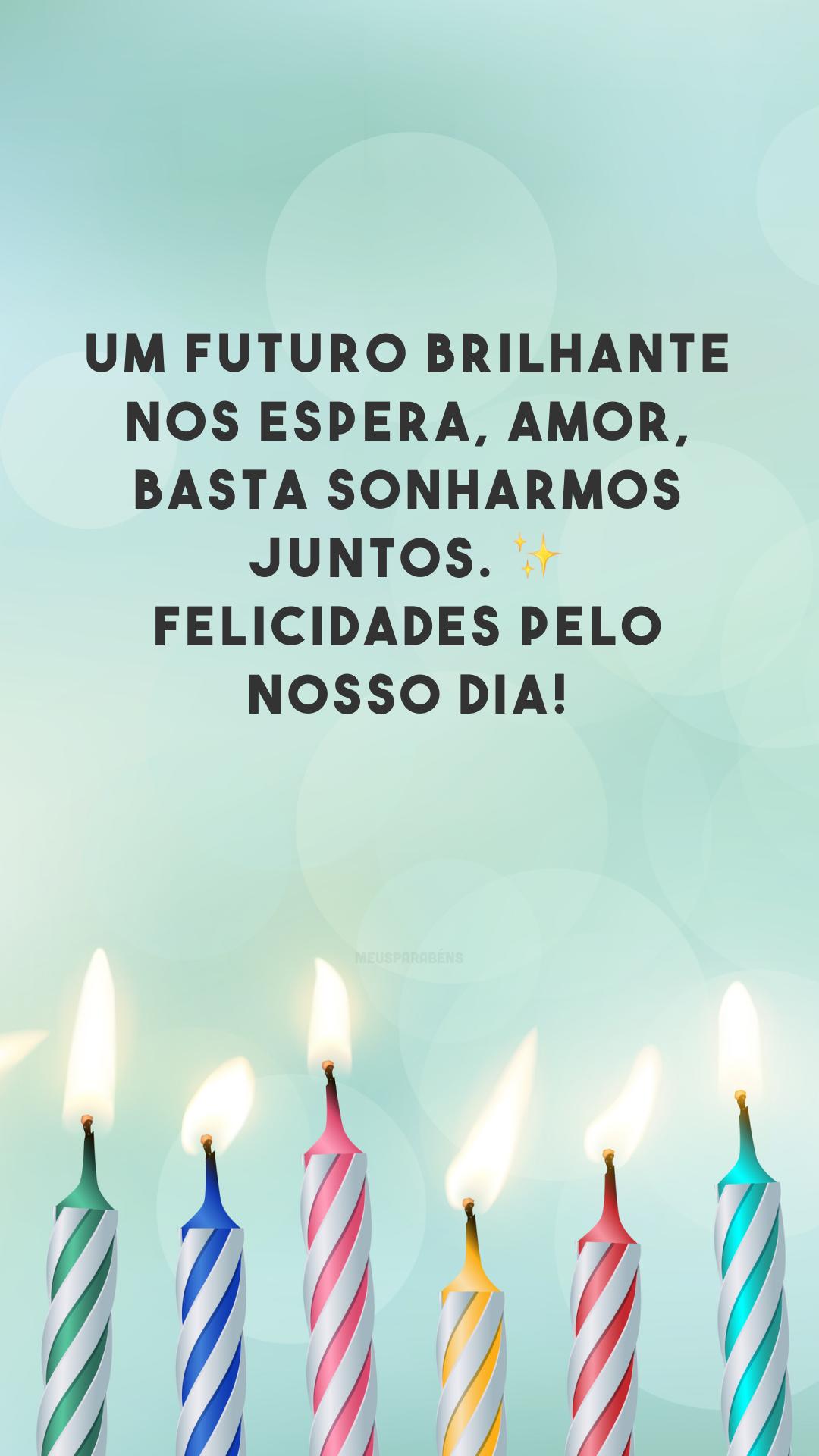Um futuro brilhante nos espera, amor, basta sonharmos juntos. ✨ Felicidades pelo nosso dia!