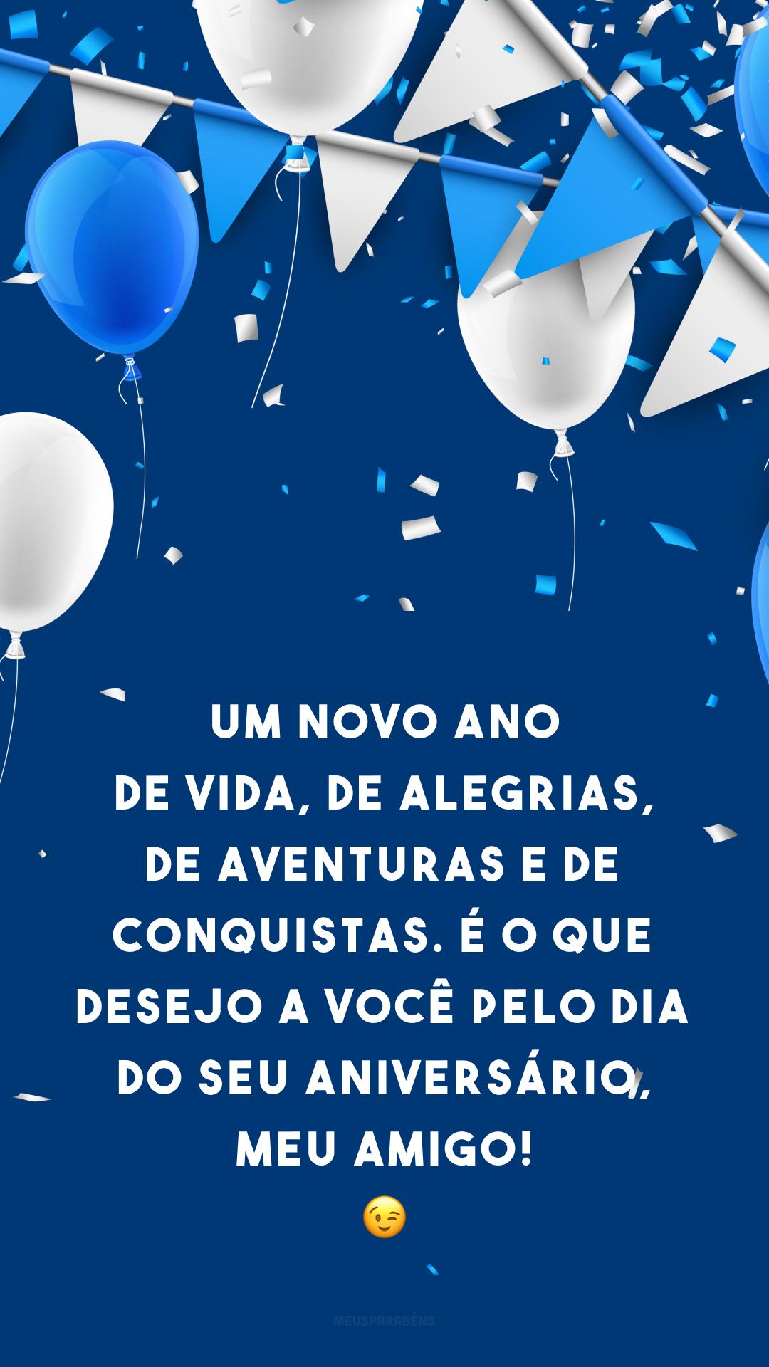 Um novo ano de vida, de alegrias, de aventuras e de conquistas. É o que desejo a você pelo dia do seu aniversário, meu amigo! 😉