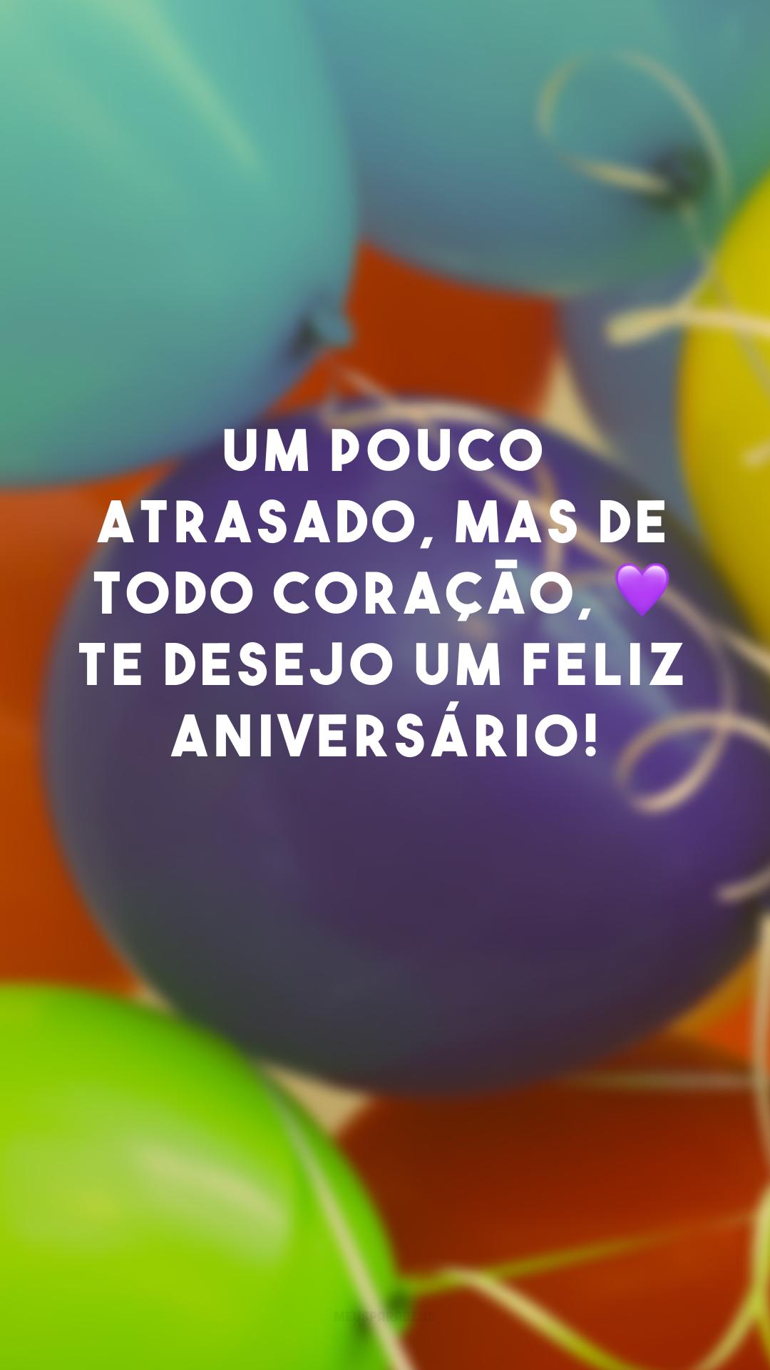 Um pouco atrasado, mas de todo coração, 💜 te desejo um feliz aniversário!