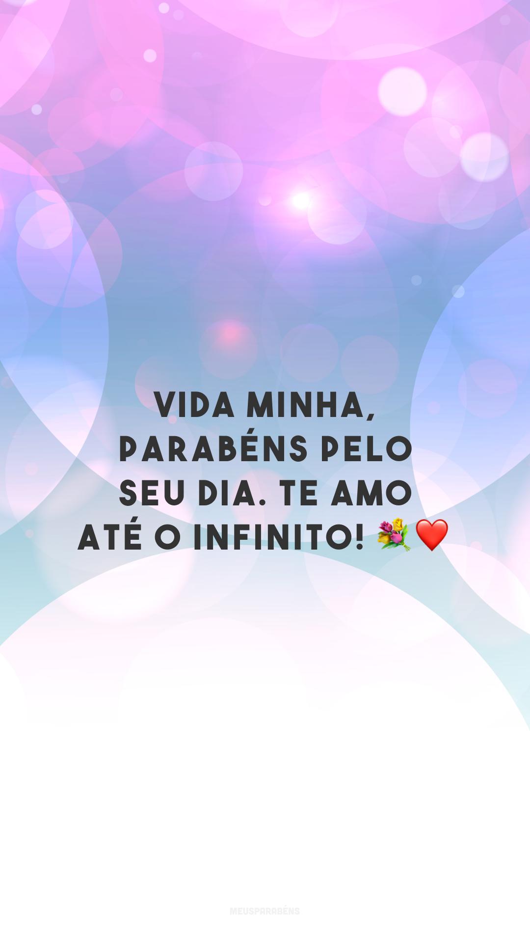Vida minha, parabéns pelo seu dia. Te amo até o infinito! 💐❤️