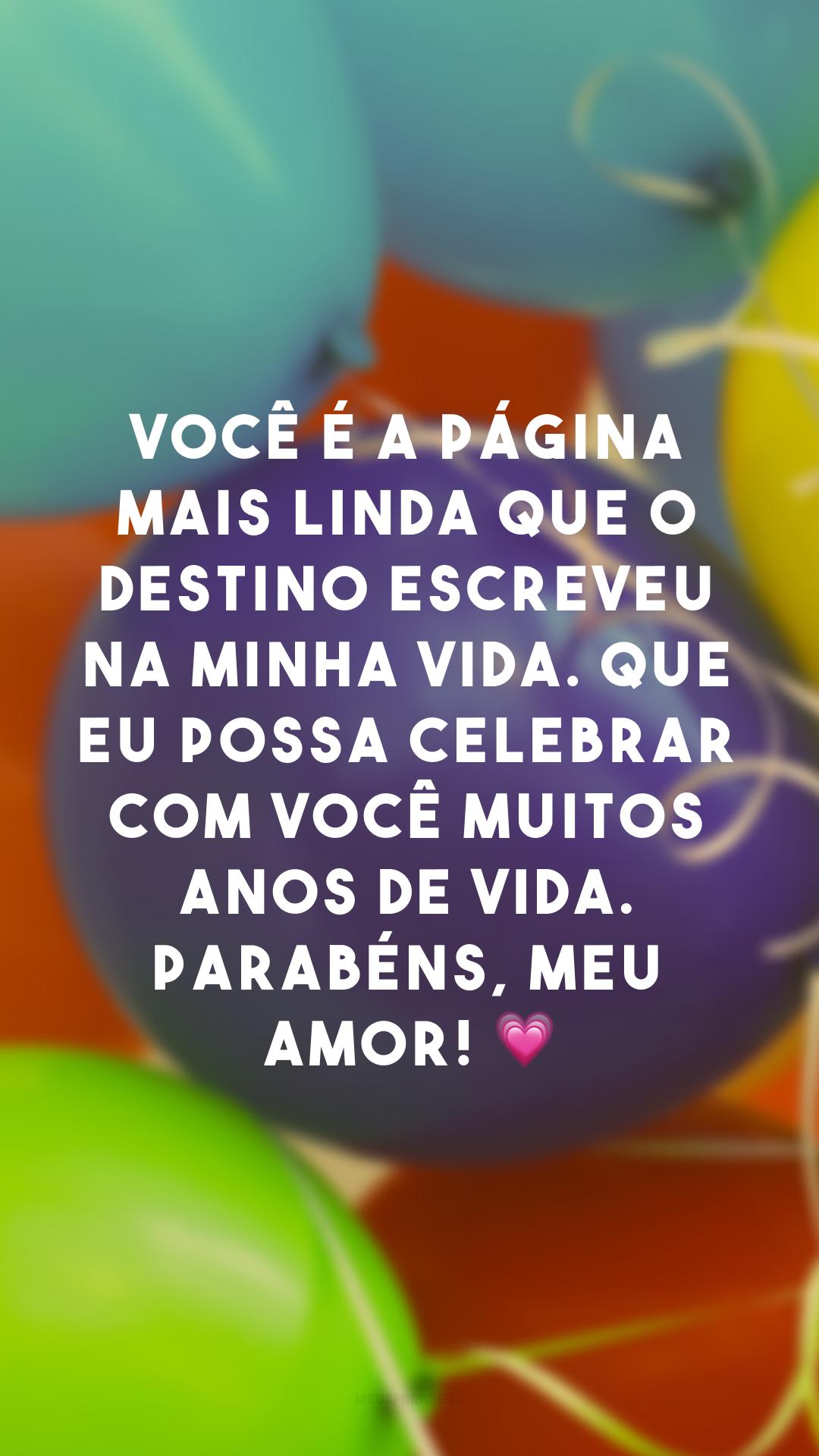 Você é a página mais linda que o destino escreveu na minha vida. Que eu possa celebrar com você muitos anos de vida. Parabéns, meu amor! 💗