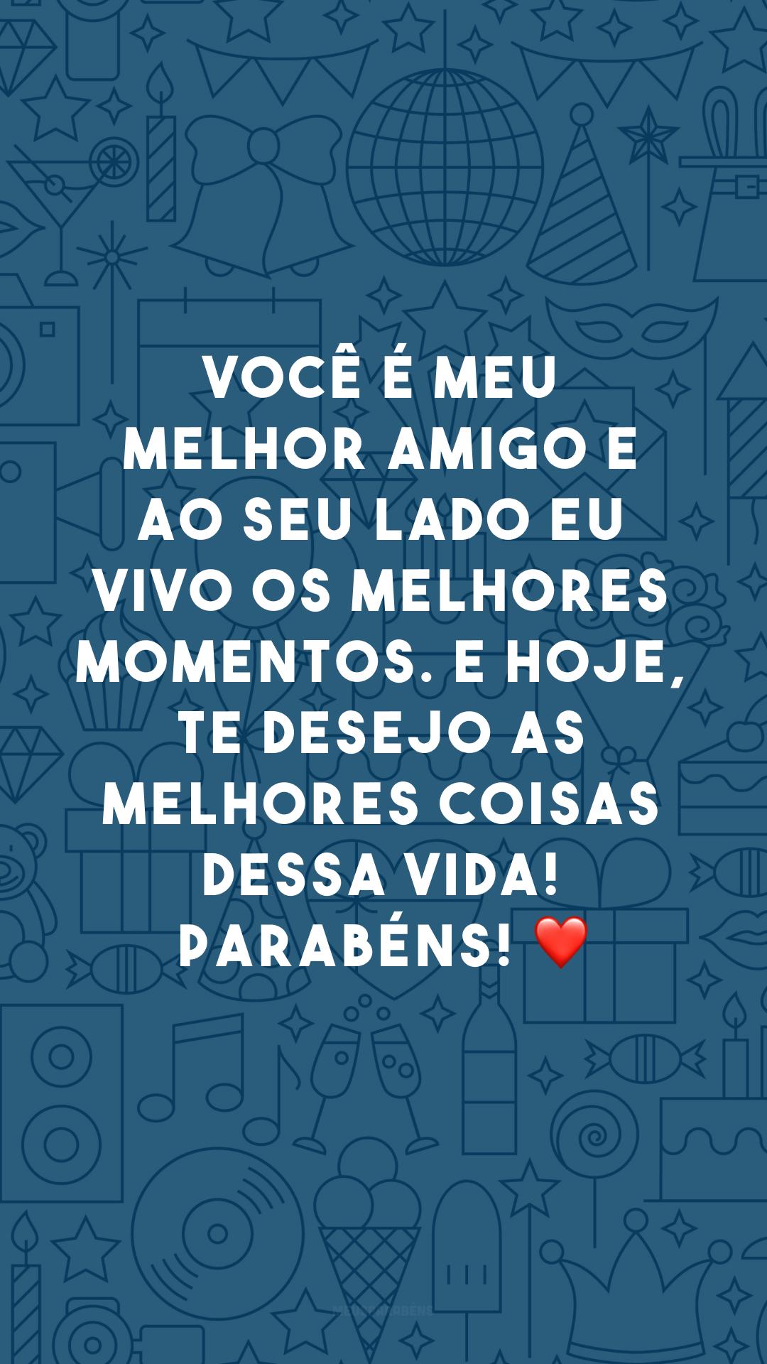 Você é meu melhor amigo e ao seu lado eu vivo os melhores momentos. E hoje, te desejo as melhores coisas dessa vida! Parabéns! ❤