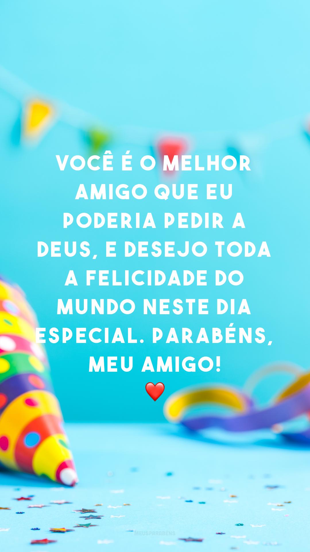Você é o melhor amigo que eu poderia pedir a Deus, e desejo toda a felicidade do mundo neste dia especial. Parabéns, meu amigo! ❤