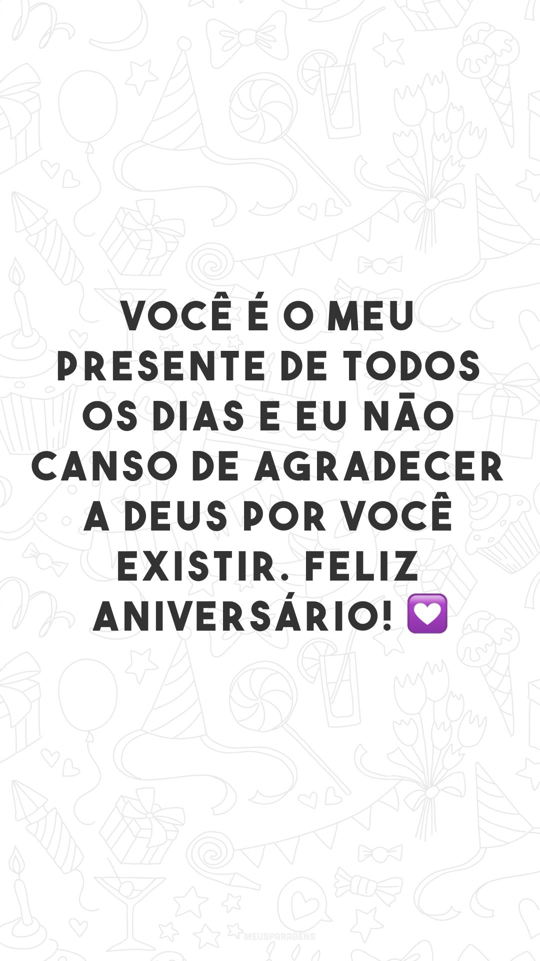 Você é o meu presente de todos os dias e eu não canso de agradecer a Deus por você existir. Feliz aniversário! 💟