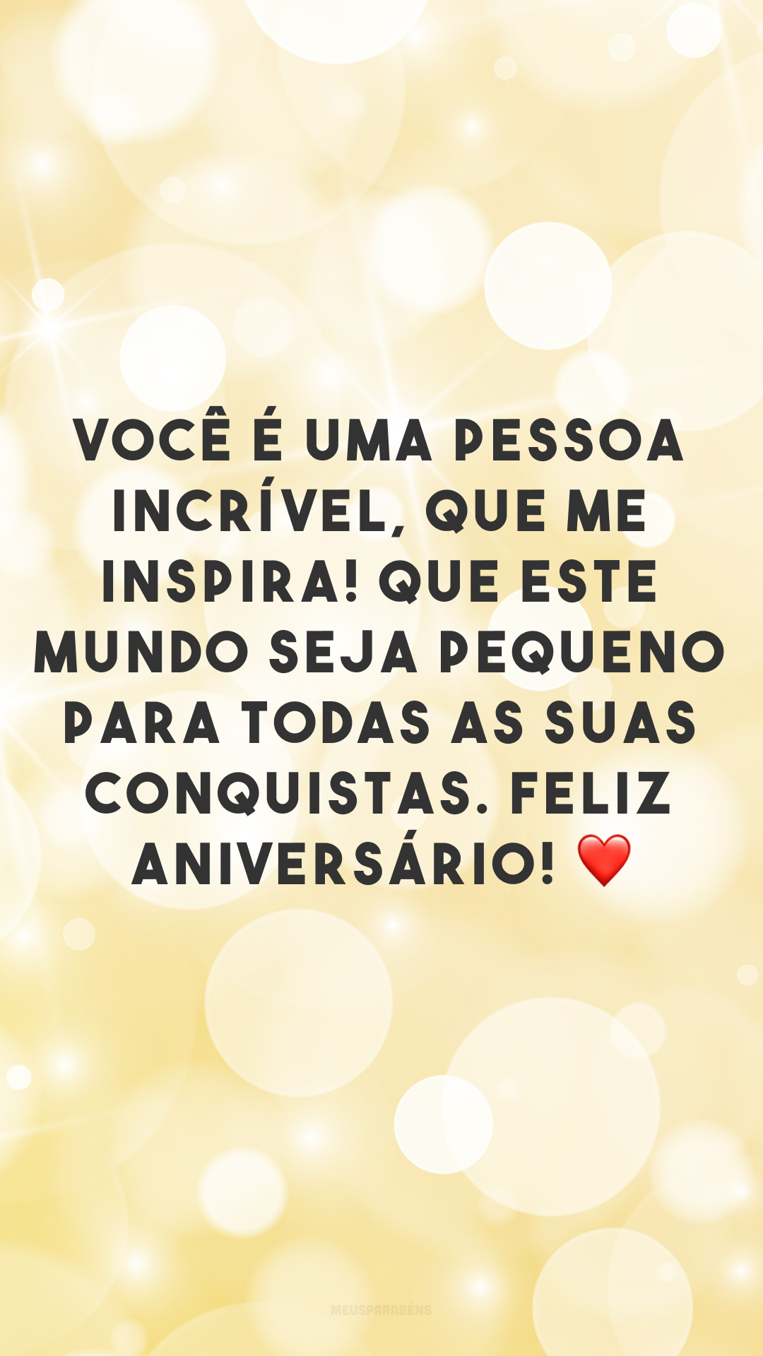 Você é uma pessoa incrível, que me inspira! Que este mundo seja pequeno para todas as suas conquistas. Feliz aniversário! ❤
