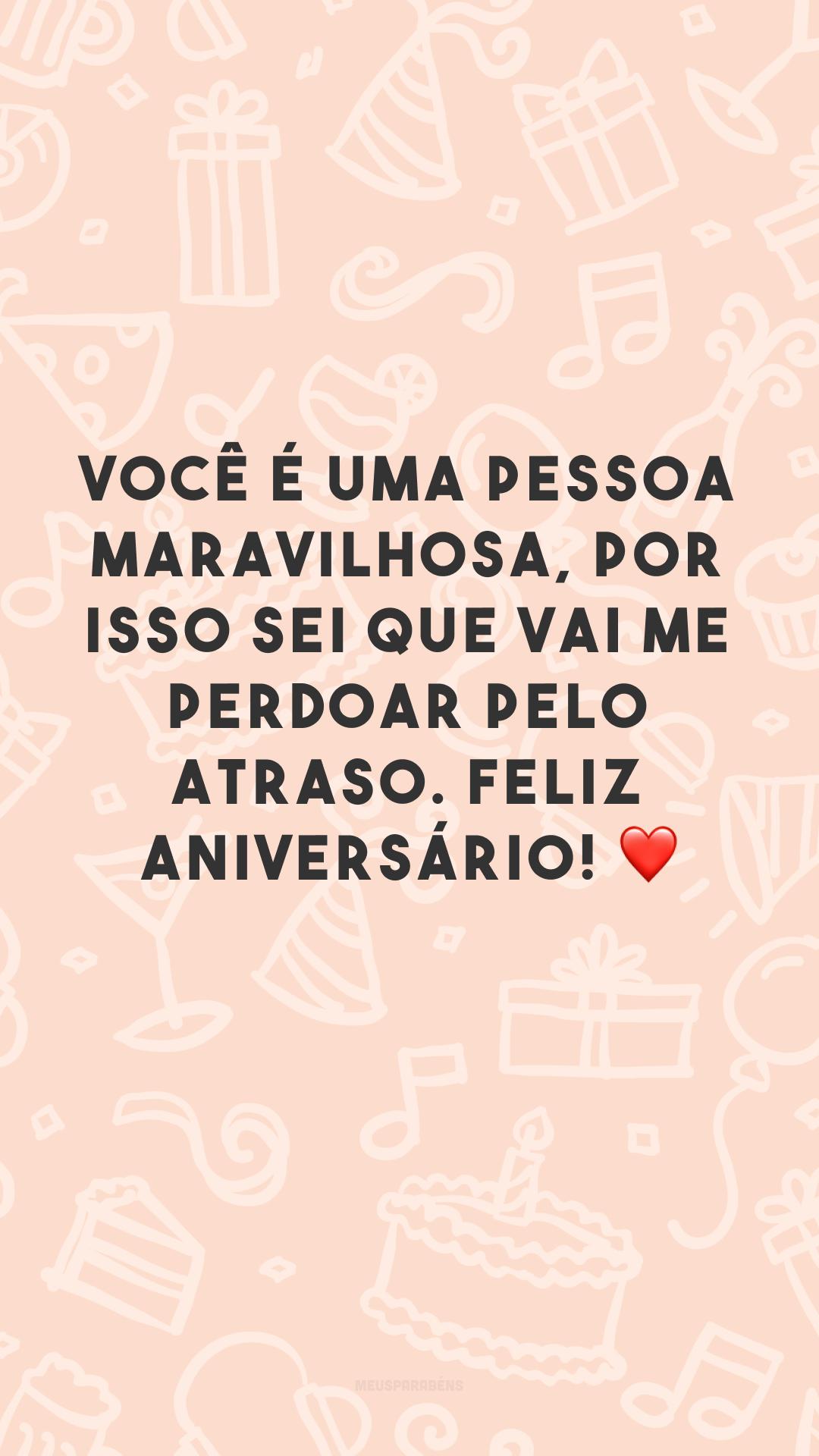 Você é uma pessoa maravilhosa, por isso sei que vai me perdoar pelo atraso. Feliz aniversário! ❤