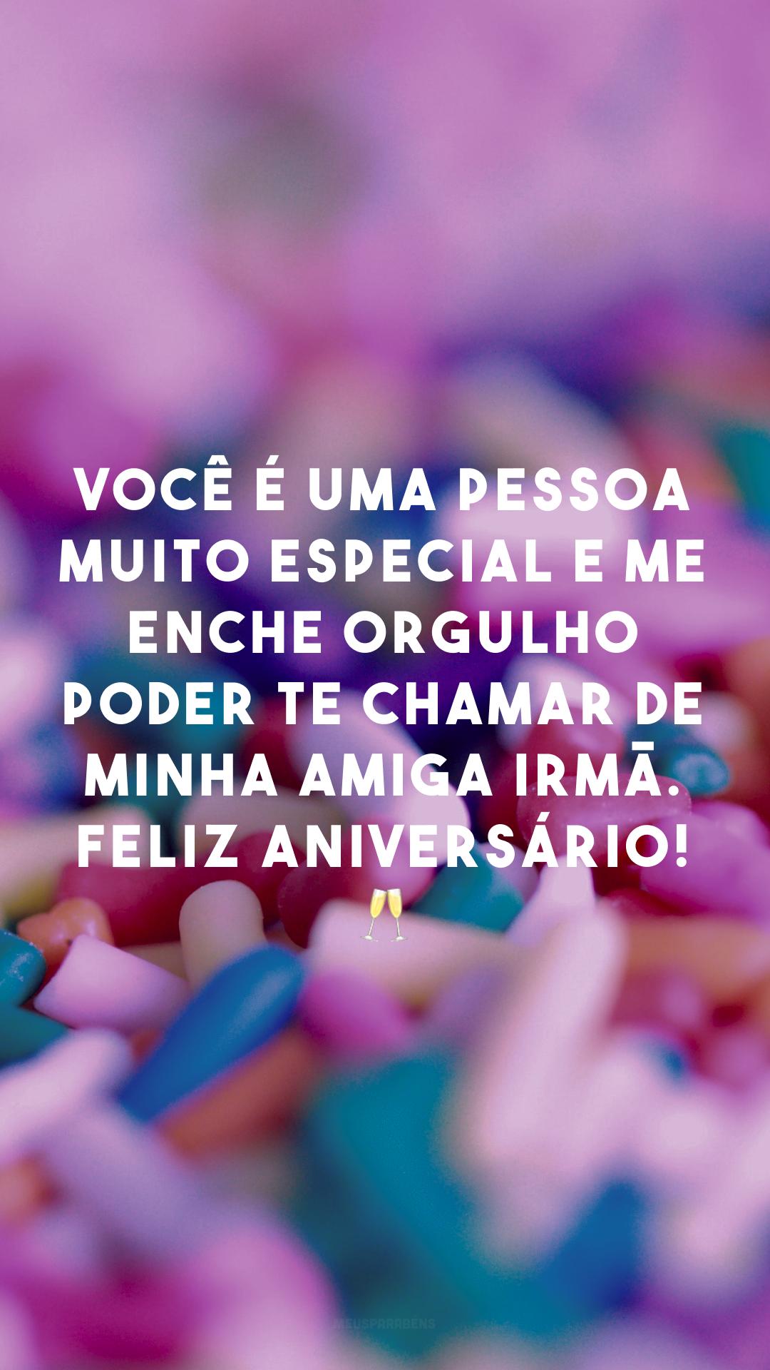 Você é uma pessoa  muito especial e me enche orgulho poder te chamar de minha amiga irmã. Feliz Aniversário! 🥂