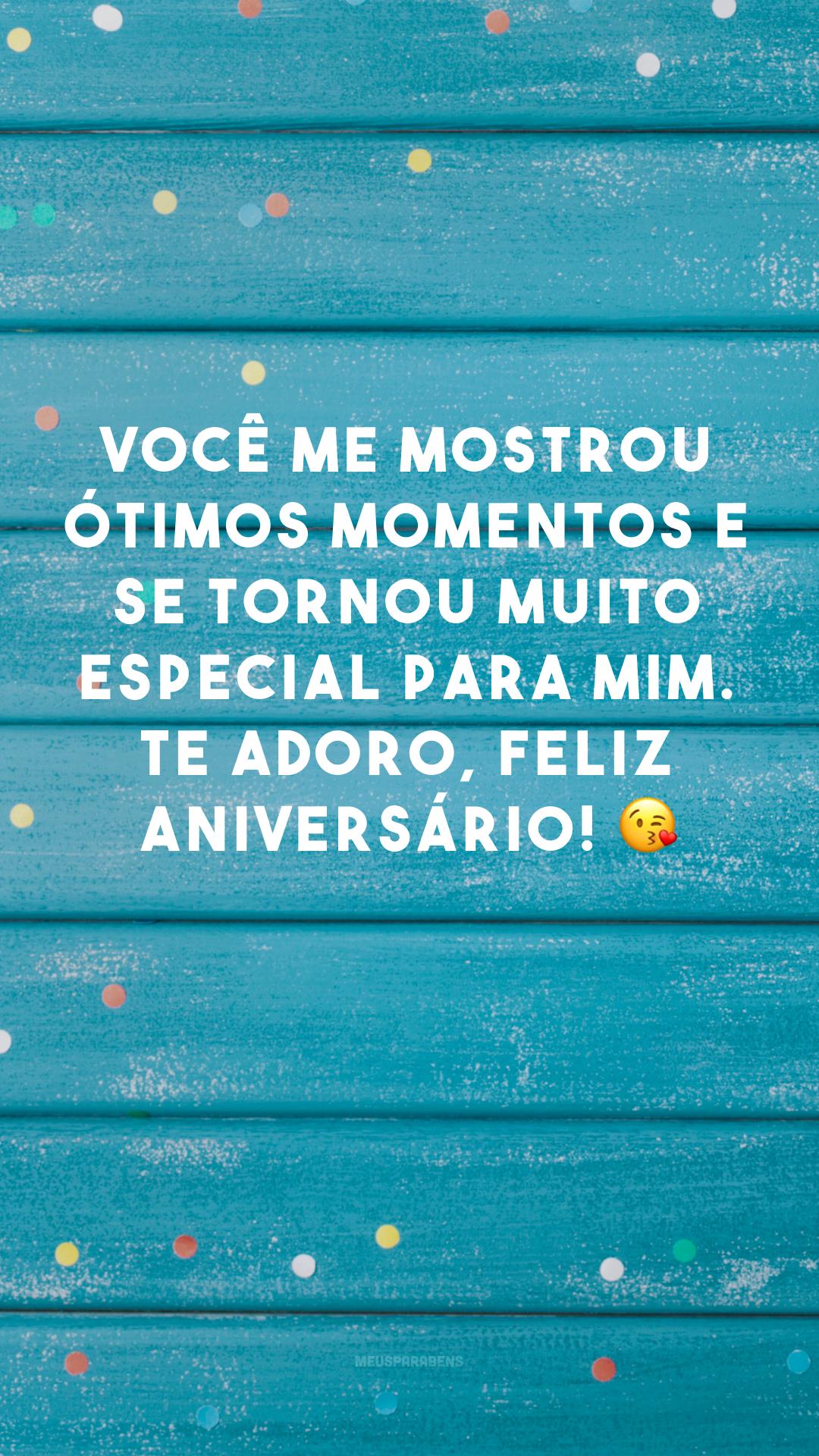 Você me mostrou ótimos momentos e se tornou muito especial para mim. Te adoro, feliz aniversário! 😘