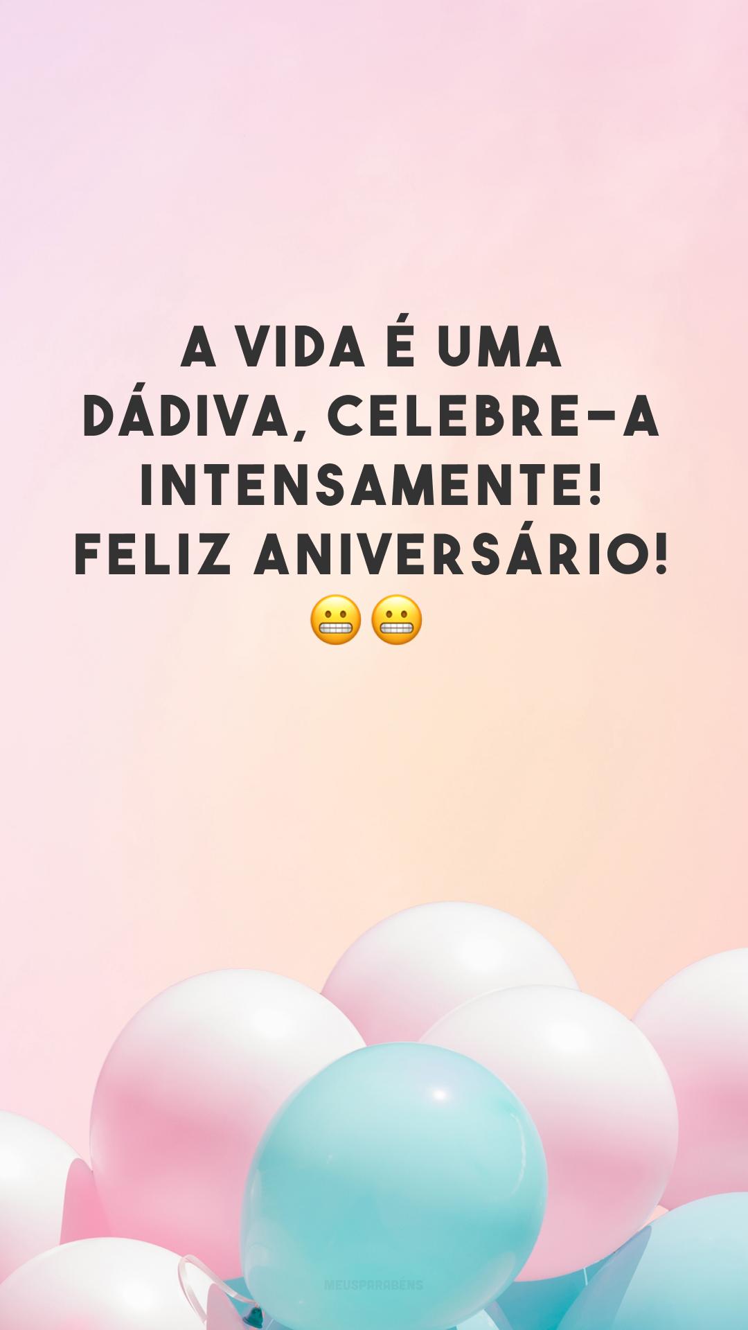 A vida é uma dádiva, celebre-a intensamente! Feliz aniversário! 😬😬<br />