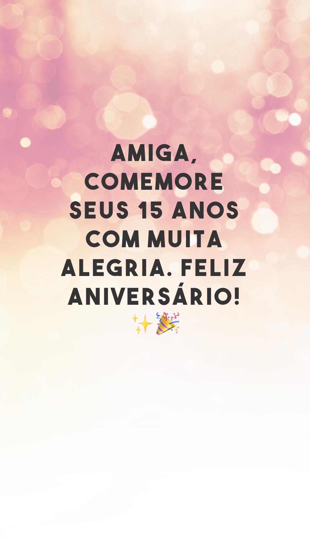 Amiga, comemore seus 15 anos com muita alegria. Feliz aniversário! ✨🎉