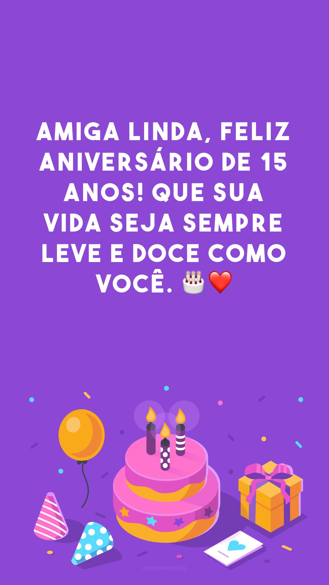 Amiga linda, feliz aniversário de 15 anos! Que sua vida seja sempre leve e doce como você. 🎂❤