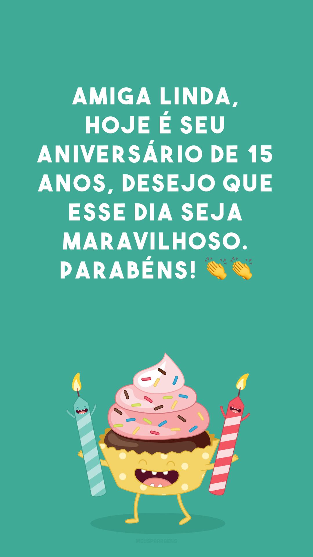 Amiga linda, hoje é seu aniversário de 15 anos, desejo que esse dia seja maravilhoso. Parabéns! 👏👏