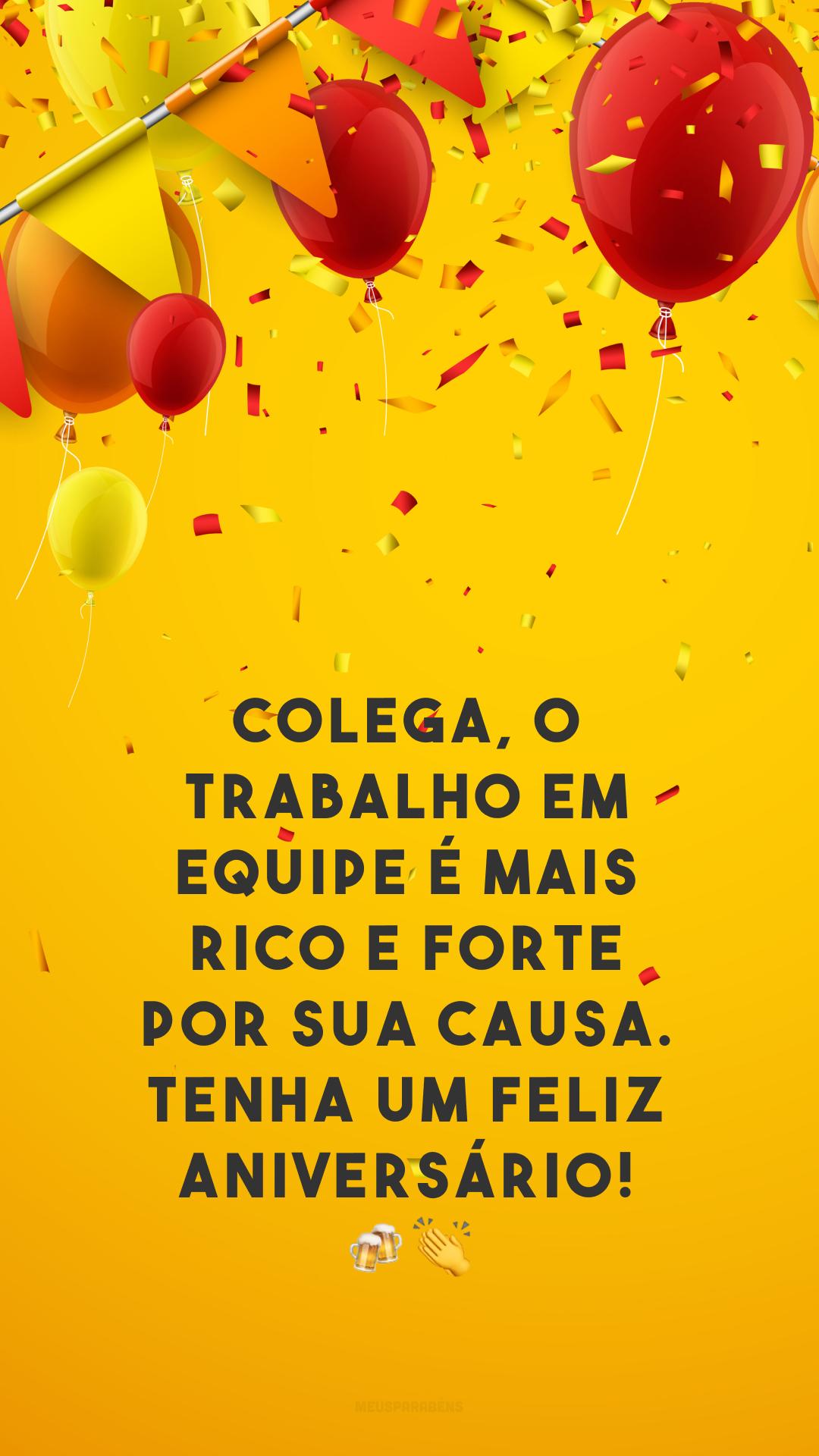 Colega, o trabalho em equipe é mais rico e forte por sua causa. Tenha um feliz aniversário! 🍻👏
