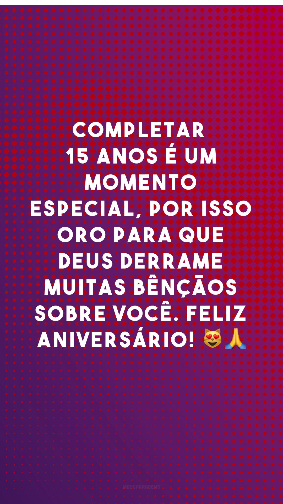 Completar 15 anos é um momento especial, por isso oro para que Deus derrame muitas bênçãos sobre você. Feliz aniversário! 😻🙏