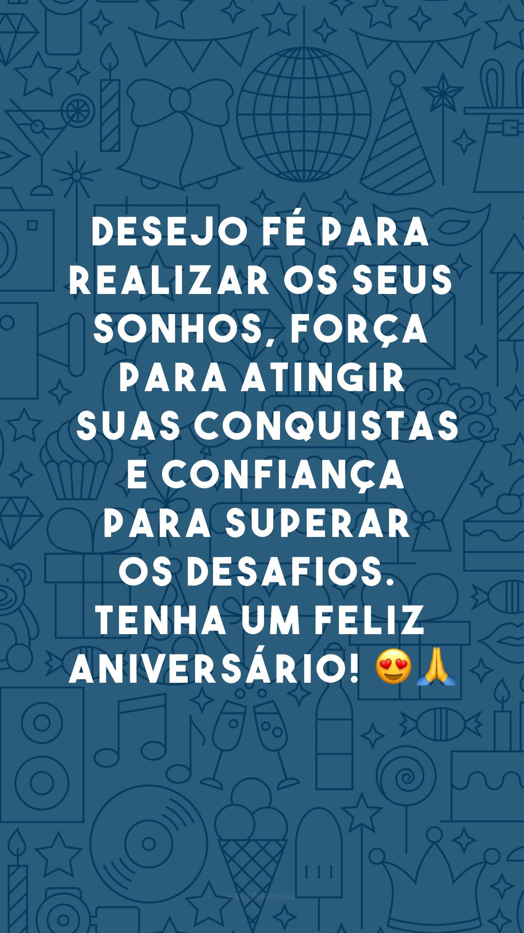 Desejo fé para realizar os seus sonhos, força para atingir suas conquistas e confiança para superar os desafios. Tenha um feliz aniversário! 😍🙏
