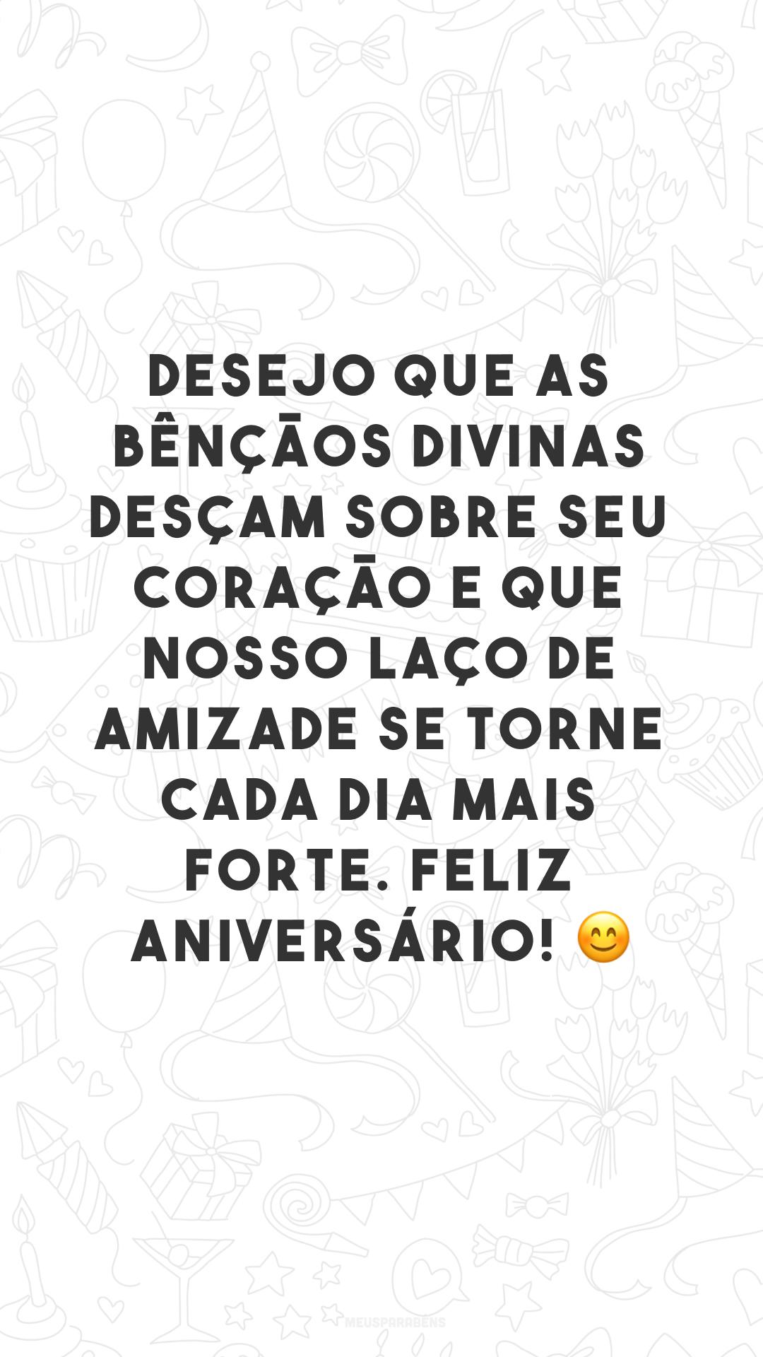 Desejo que as bênçãos divinas desçam sobre seu coração e que nosso laço de amizade se torne cada dia mais forte. Feliz aniversário! 😊
