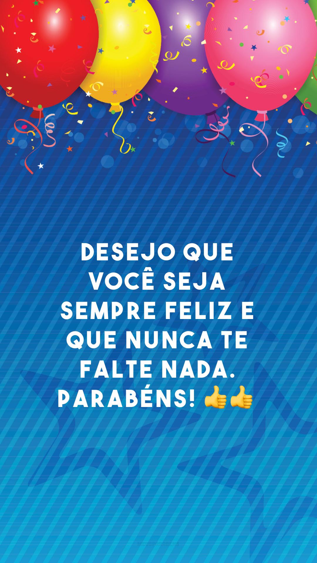 Desejo que você seja sempre feliz e que nunca te falte nada. Parabéns! 👍👍<br />
