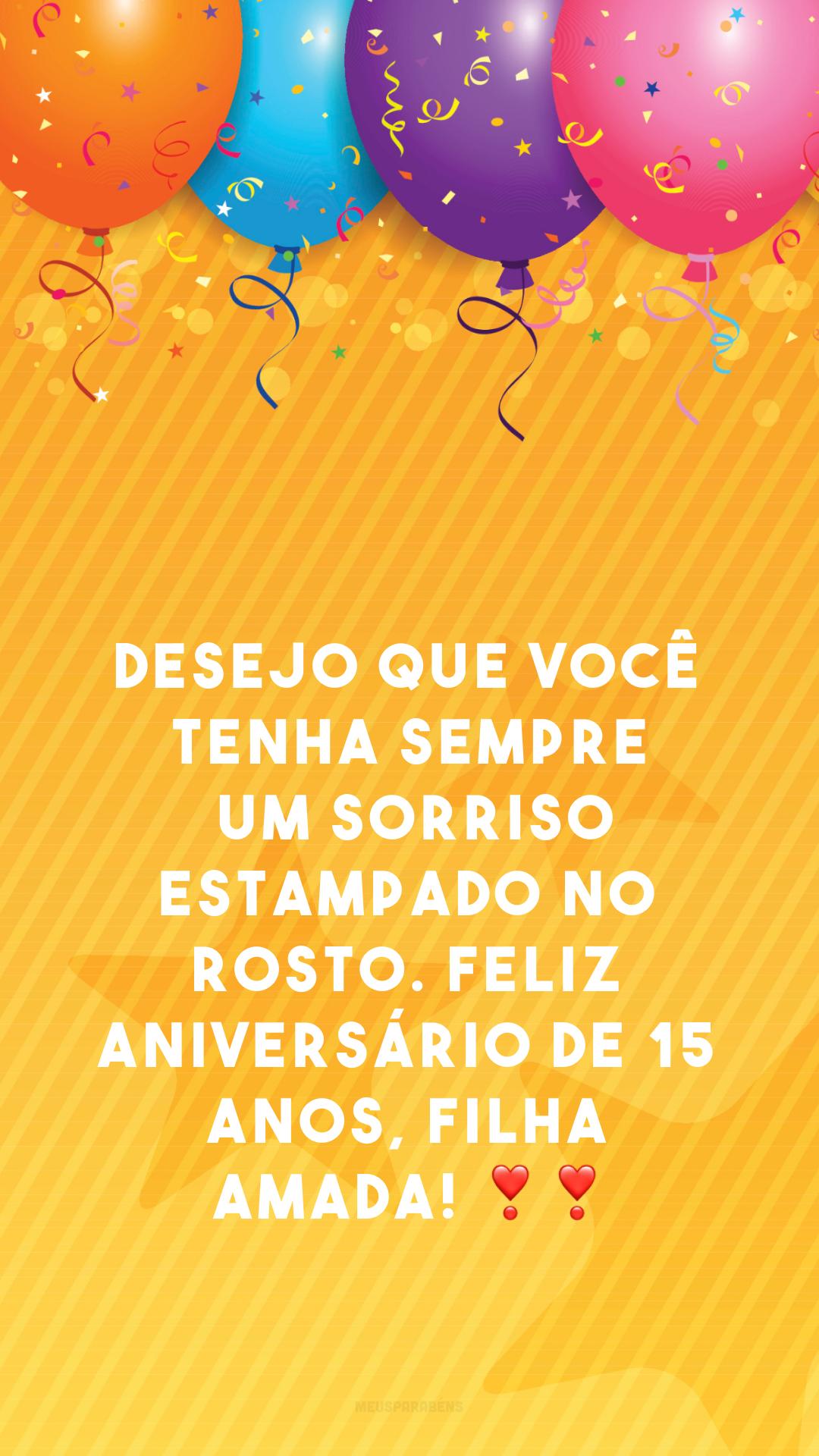 Desejo que você tenha sempre um sorriso estampado no rosto. Feliz aniversário de 15 anos, filha amada! ❣❣