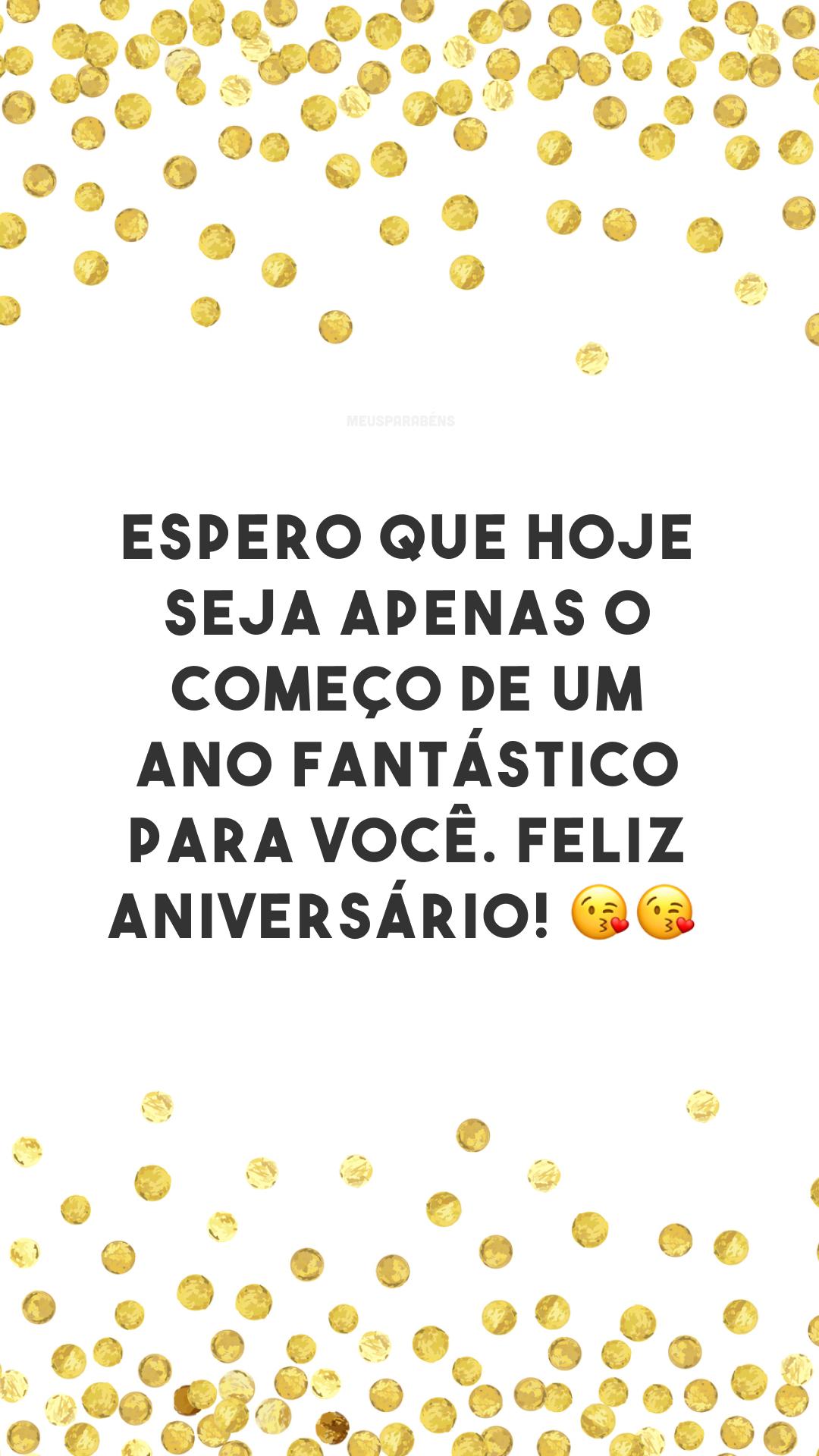 Espero que hoje seja apenas o começo de um ano fantástico para você. Feliz aniversário! 😘😘<br />